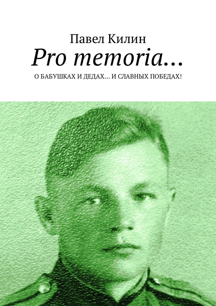 Павел Килин Pro memoria… О бабушках и дедах… и славных победах! цена