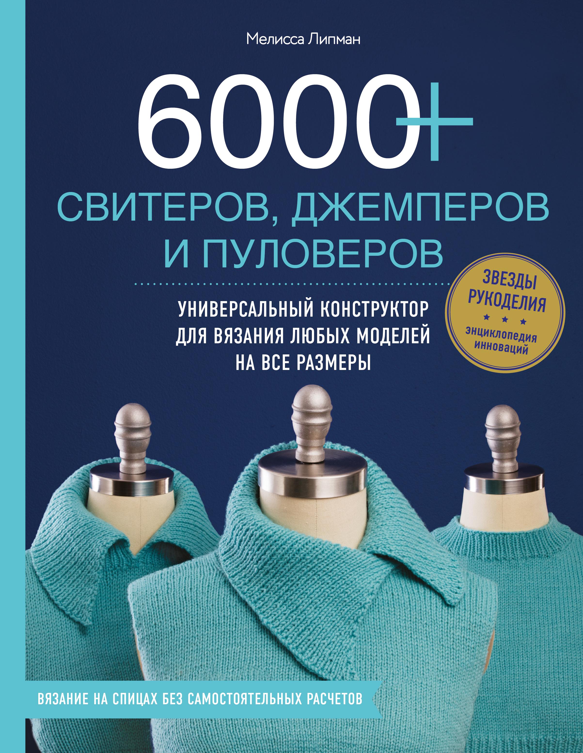 Мелисса Липман 6000+ свитеров, джемперов и пуловеров. Универсальный конструктор для вязания любых моделей на все размеры 6000 свитеров джемперов и пуловеров купить