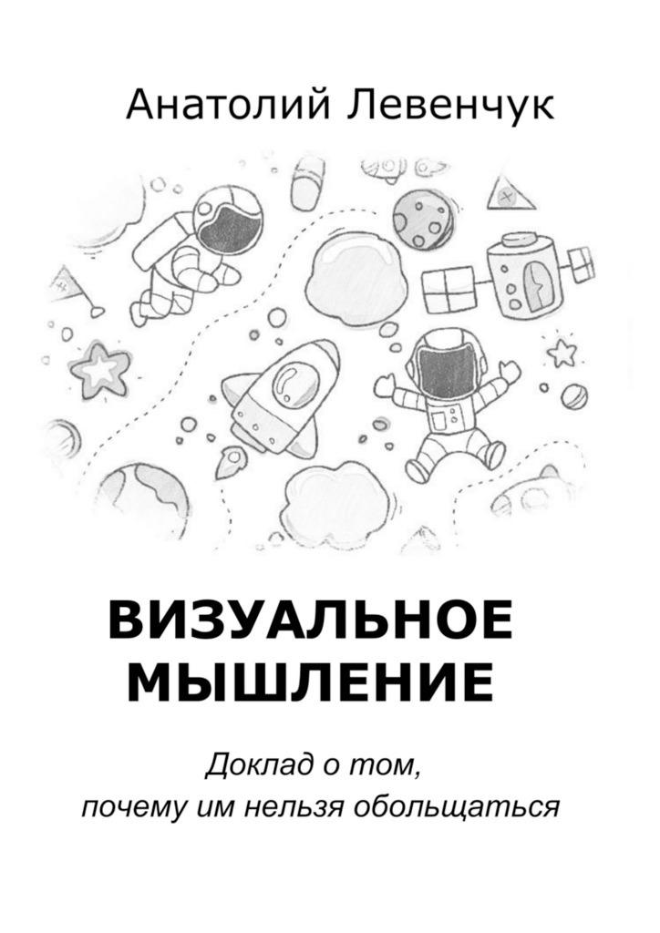 Анатолий Левенчук Визуальное мышление анатолий левенчук визуальное мышление доклад о том почему им нельзя обольщаться