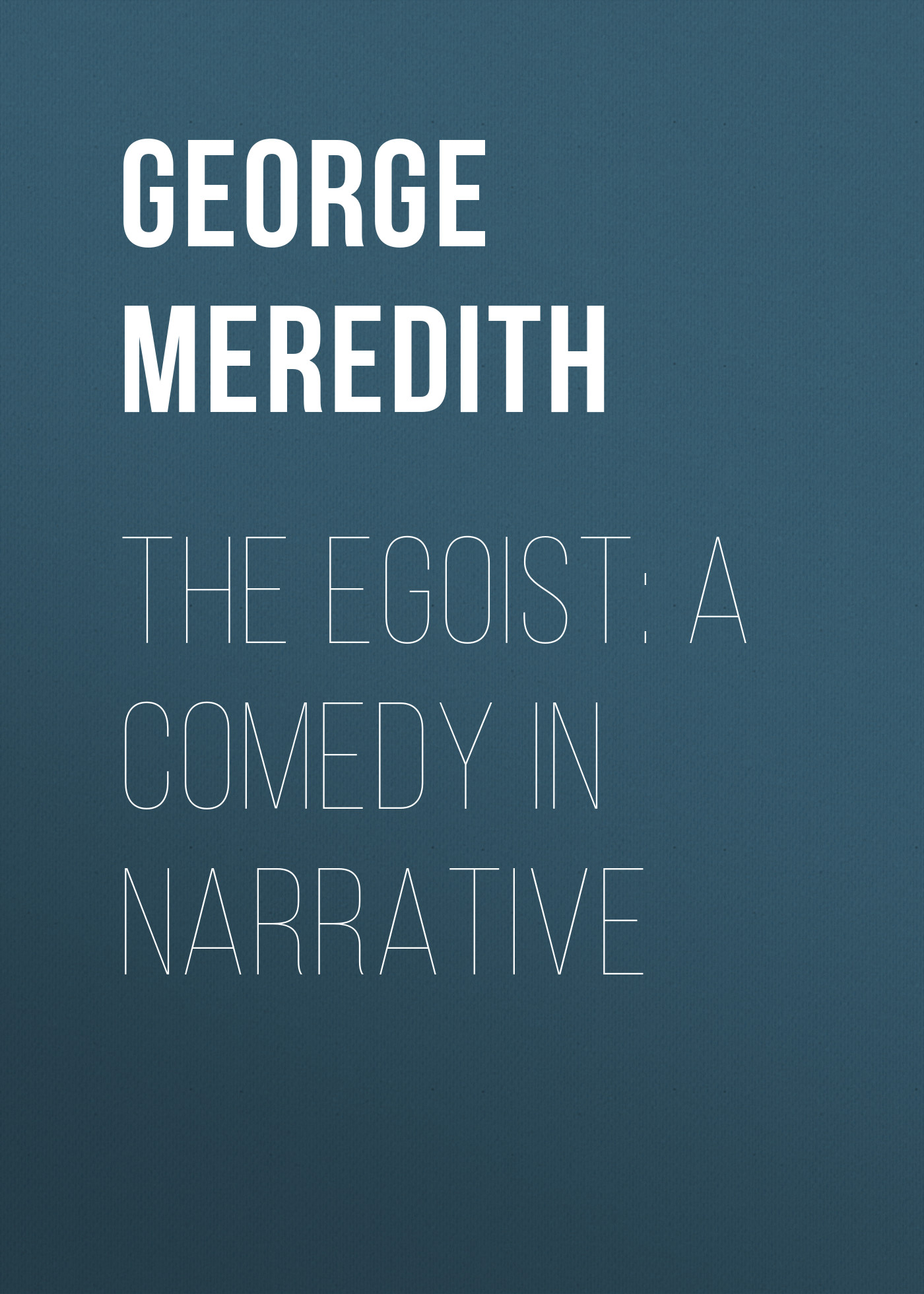 George Meredith The Egoist: A Comedy in Narrative george meredith the sentimentalists