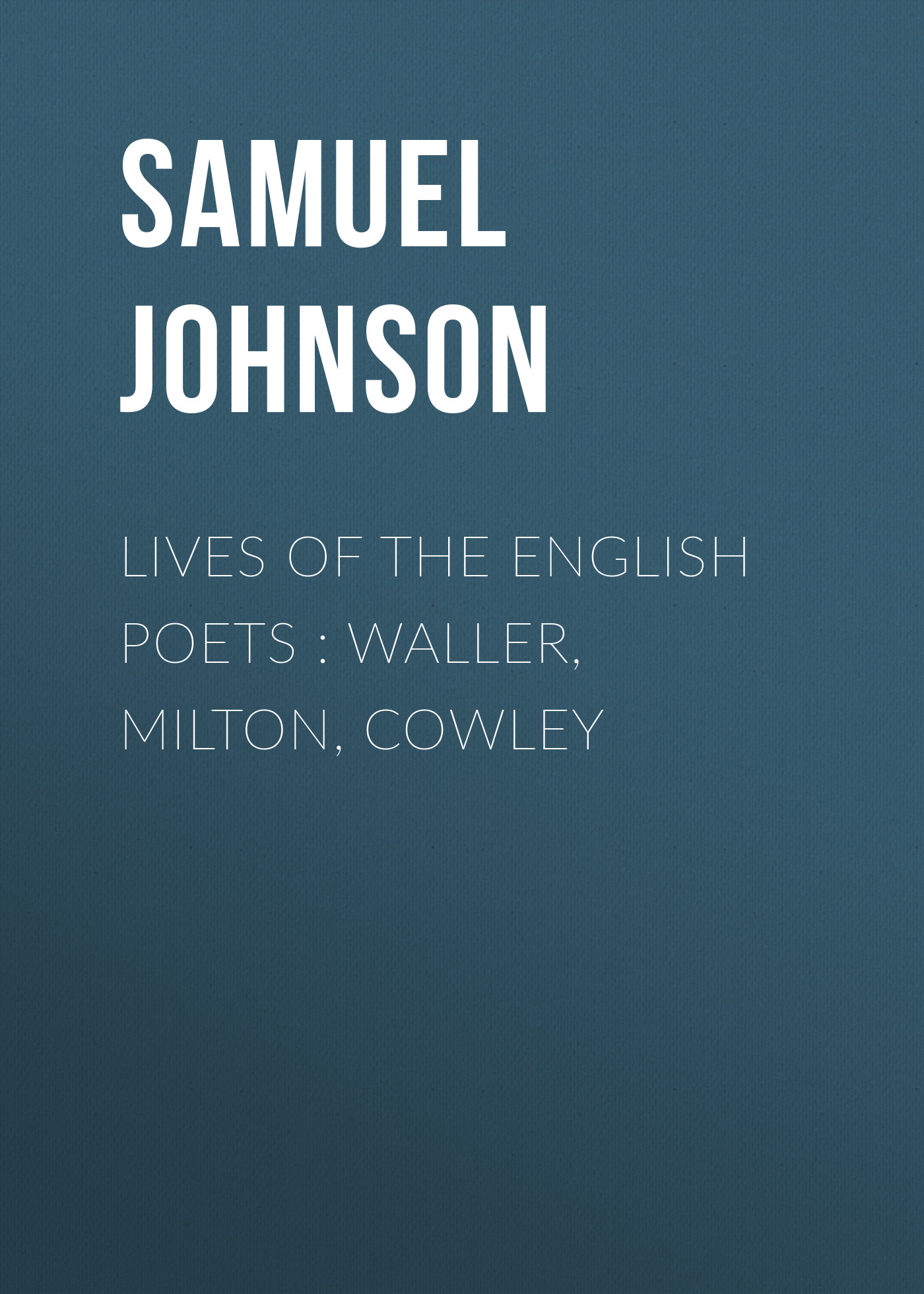 Samuel Johnson Lives of the English Poets : Waller, Milton, Cowley milton john remarks on johnson s life of milton to which are added milton s tractate of education and areopagitica