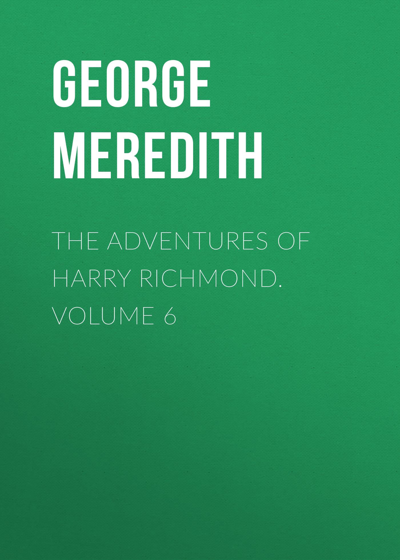 George Meredith The Adventures of Harry Richmond. Volume 6