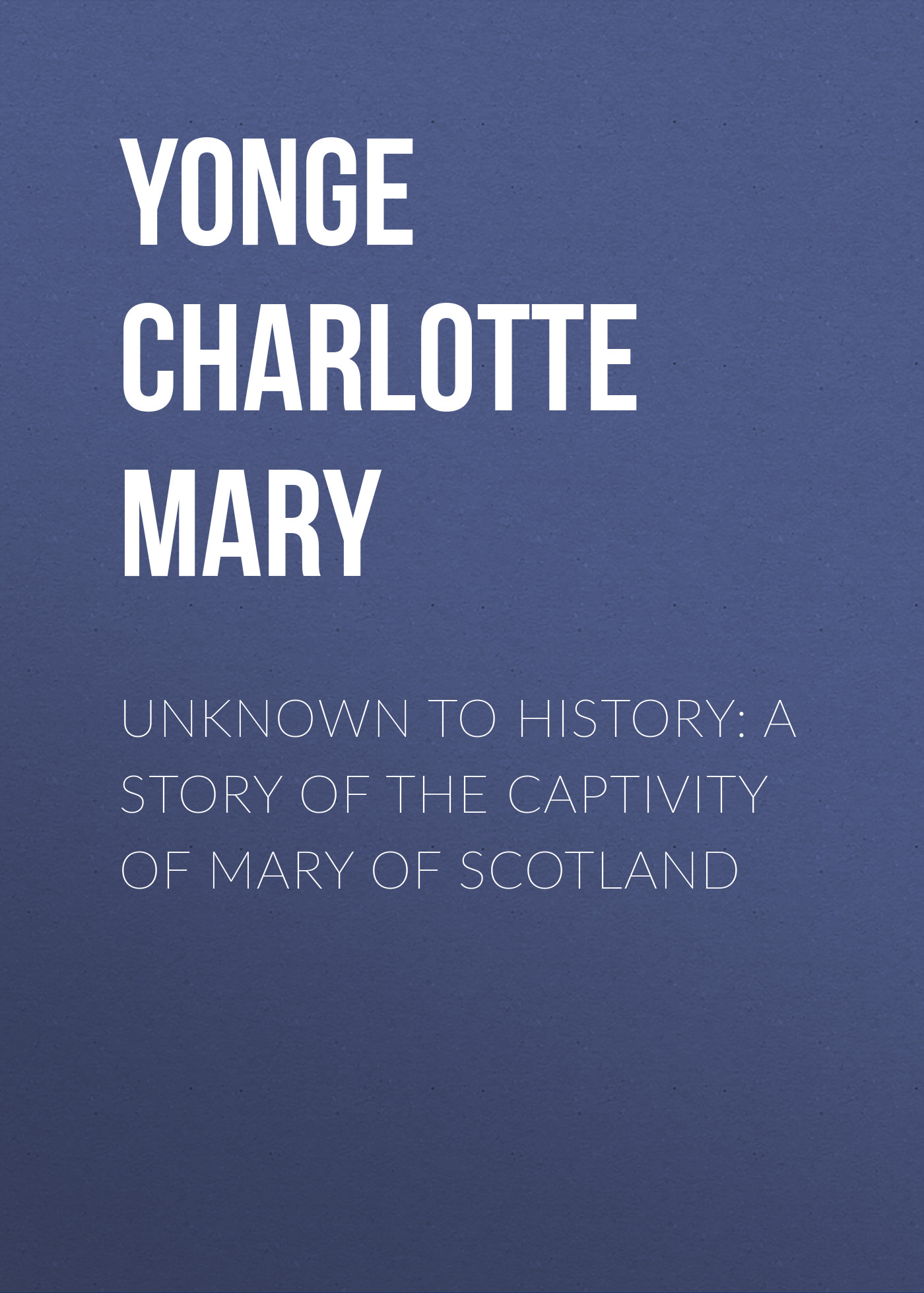 Yonge Charlotte Mary Unknown to History: A Story of the Captivity of Mary of Scotland yonge charlotte mary history of france