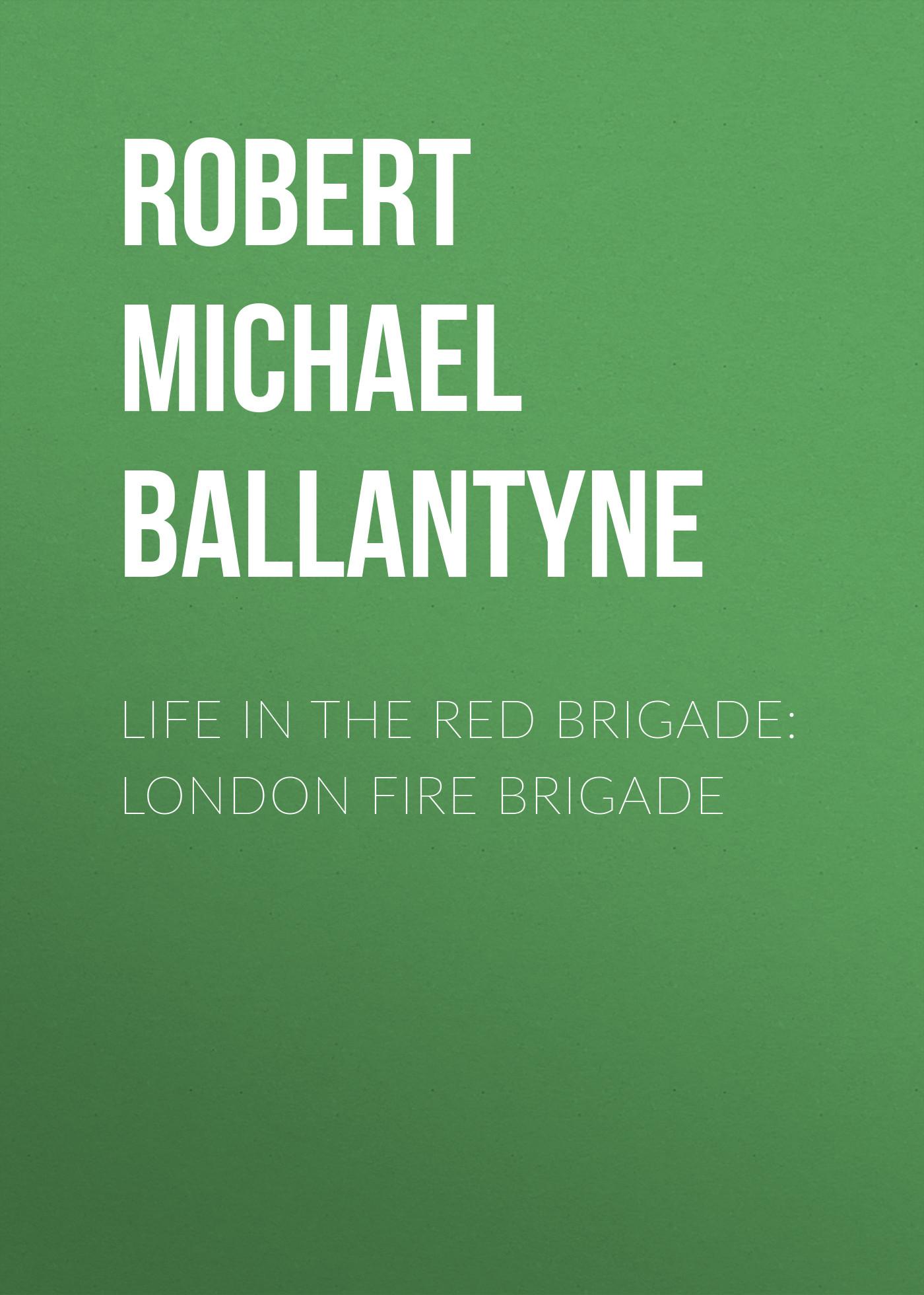 Robert Michael Ballantyne Life in the Red Brigade: London Fire Brigade