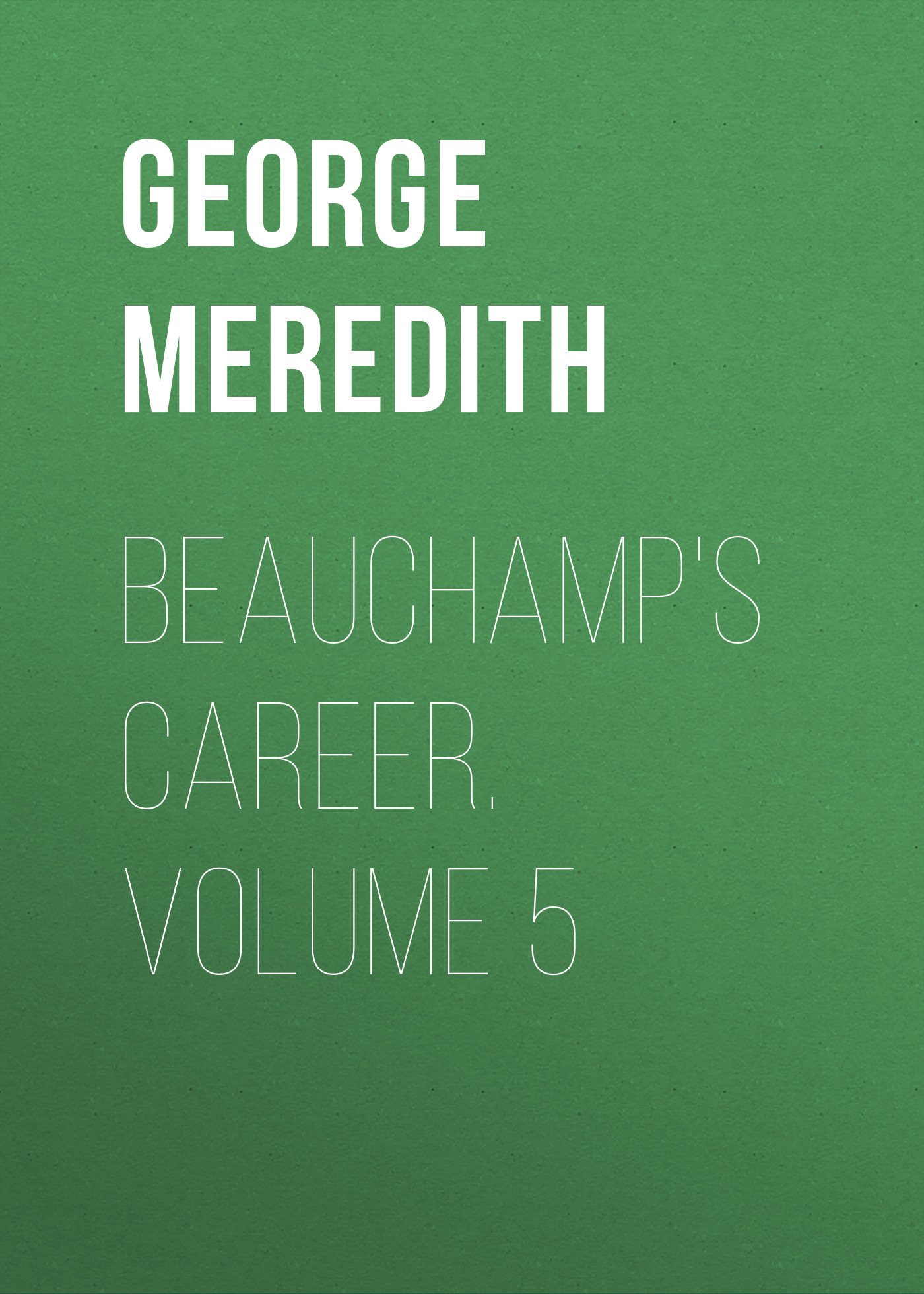 George Meredith Beauchamp's Career. Volume 5 george meredith rhoda fleming volume 5