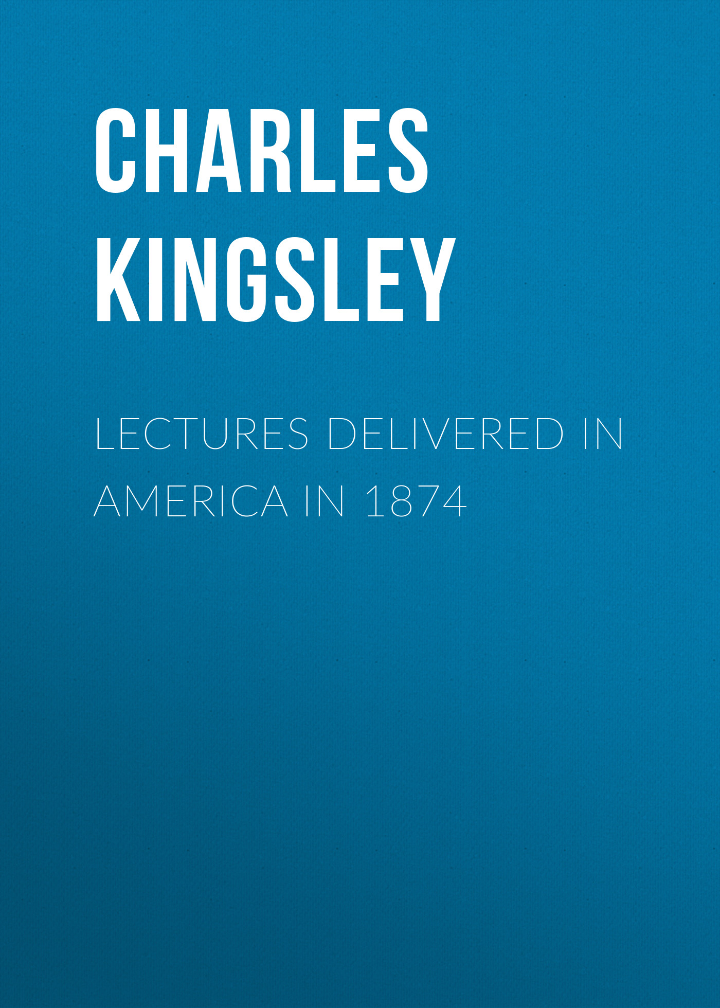 Charles Kingsley Lectures Delivered in America in 1874 henry reuben rose good sense in religion eleven lectures