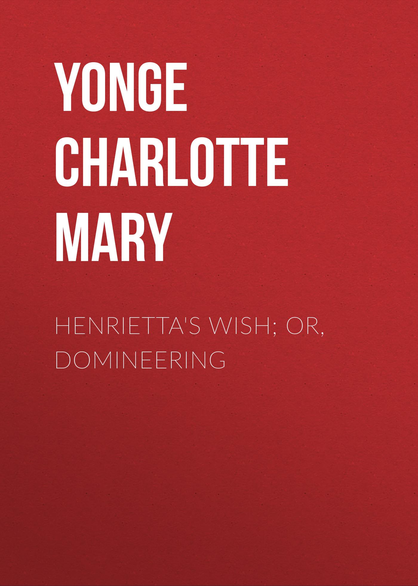 Henrietta\'s Wish; Or, Domineering ( Yonge Charlotte Mary  )
