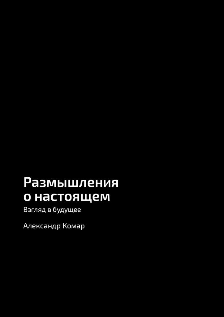 Александр Александрович Комар Размышления онастоящем. Взгляд вбудущее александр александрович комар размышления онастоящем взгляд вбудущее