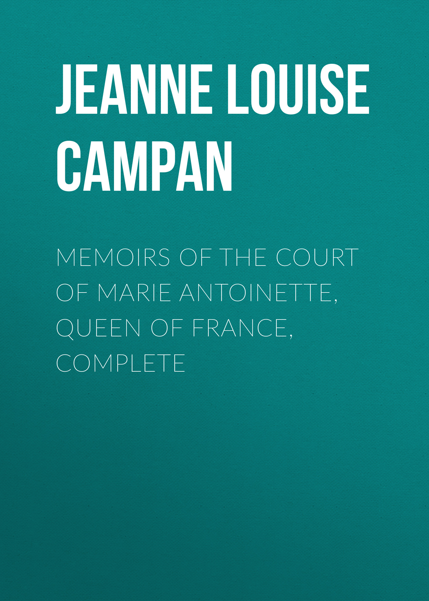 Фото - Jeanne Louise Henriette Campan Memoirs of the Court of Marie Antoinette, Queen of France, Complete burnham clara louise instead of the thorn