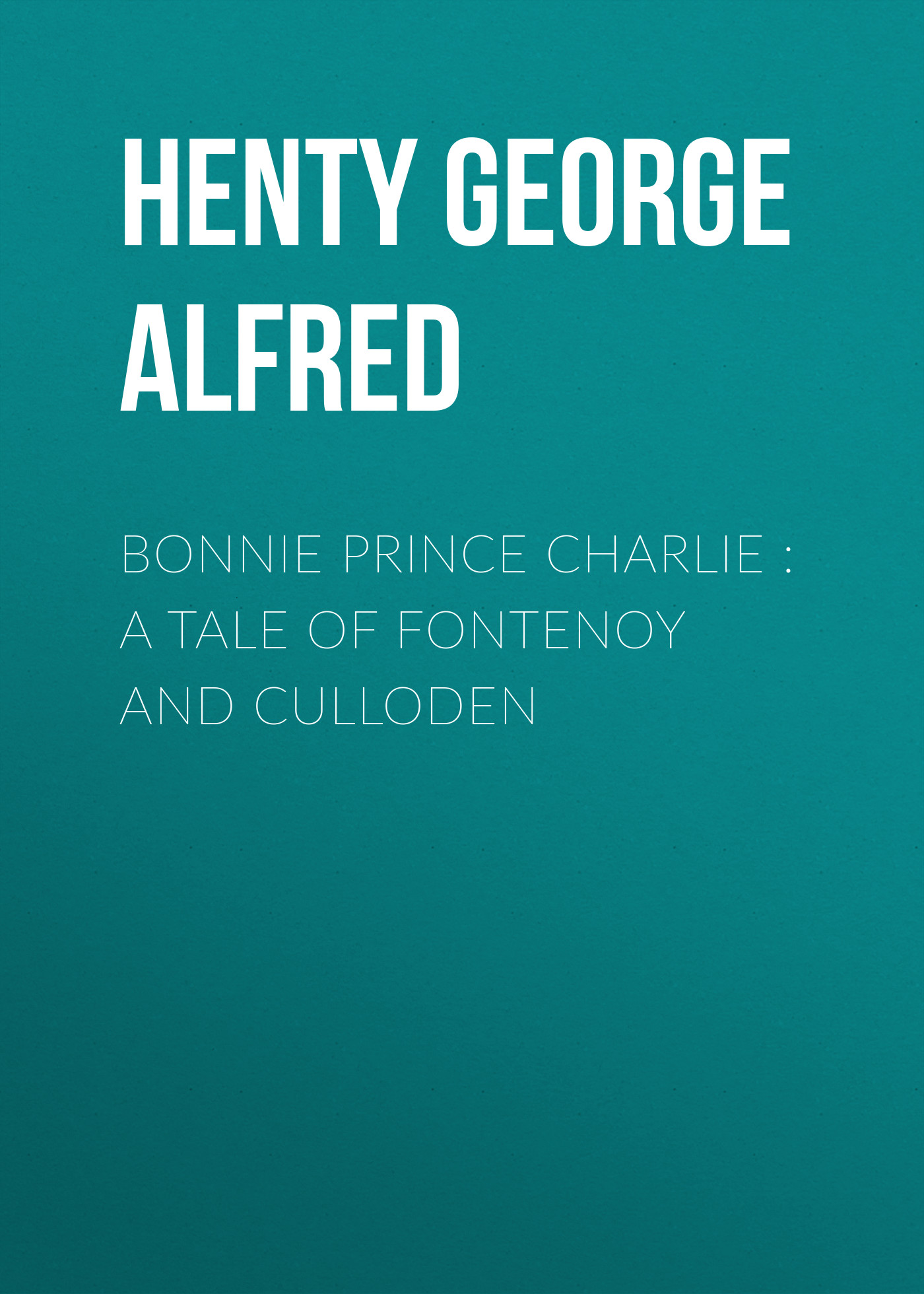 Henty George Alfred Bonnie Prince Charlie : a Tale of Fontenoy and Culloden russell peters prince george