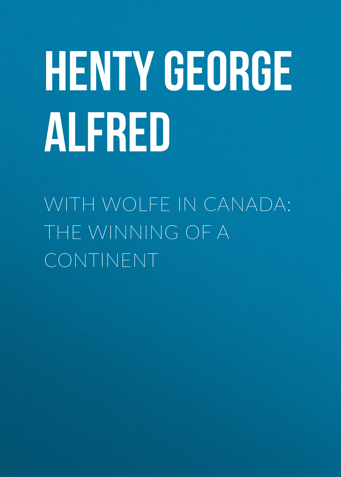 Henty George Alfred With Wolfe in Canada: The Winning of a Continent george alfred henty with lee in virginia a story of the american civil war