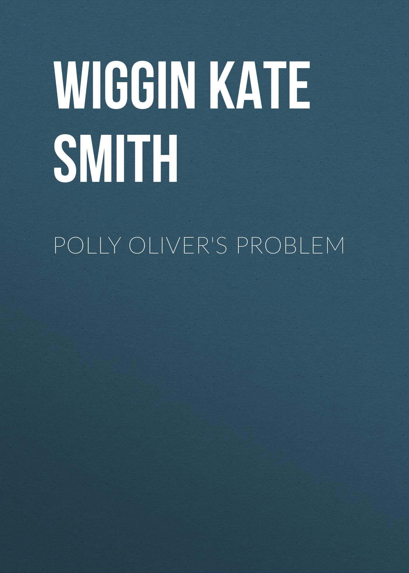 Wiggin Kate Douglas Smith Polly Oliver's Problem wiggin kate douglas smith rebecca of sunnybrook farm