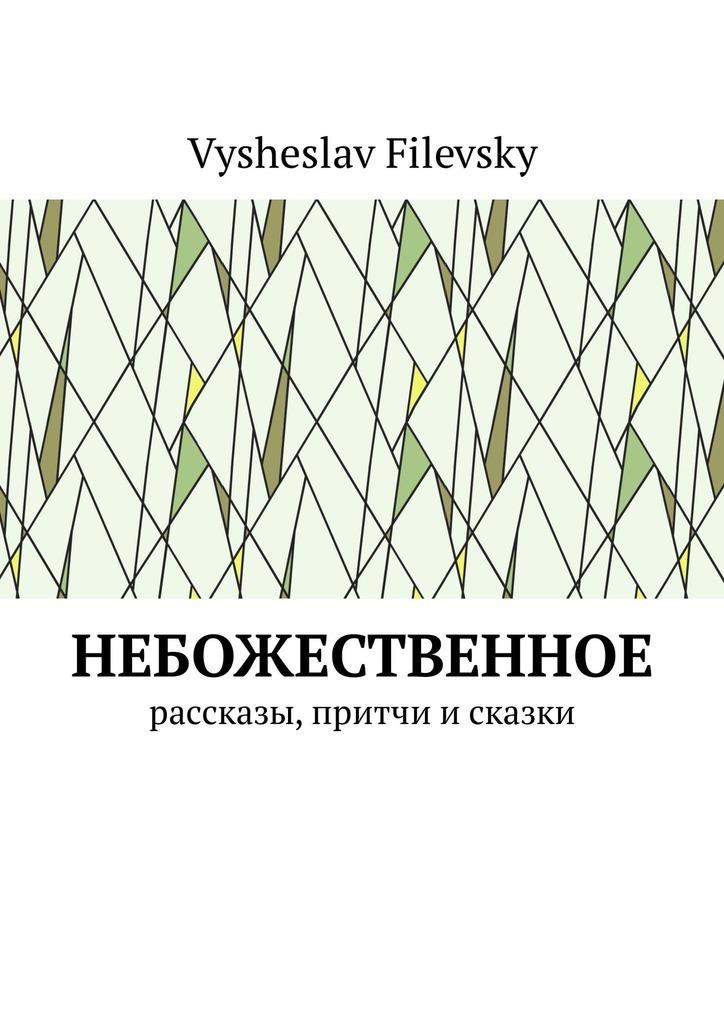 Vysheslav Filevsky Небожественное. Рассказы, притчи и сказки vysheslav filevsky моё священное бразильское небо