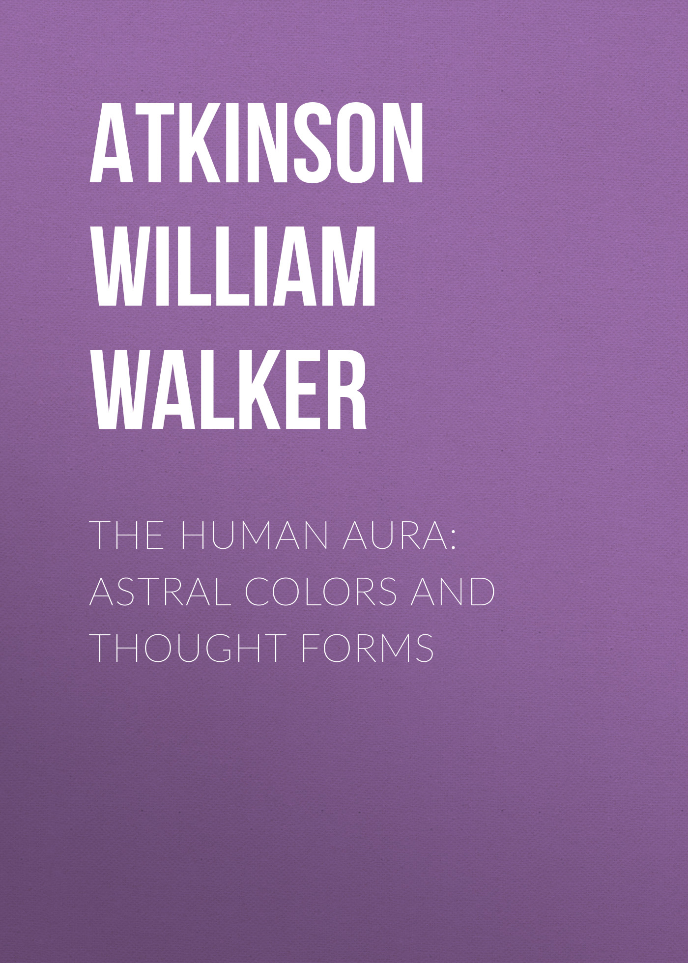 Atkinson William Walker The Human Aura: Astral Colors and Thought Forms william walker atkinson telepathy its theory facts and proof