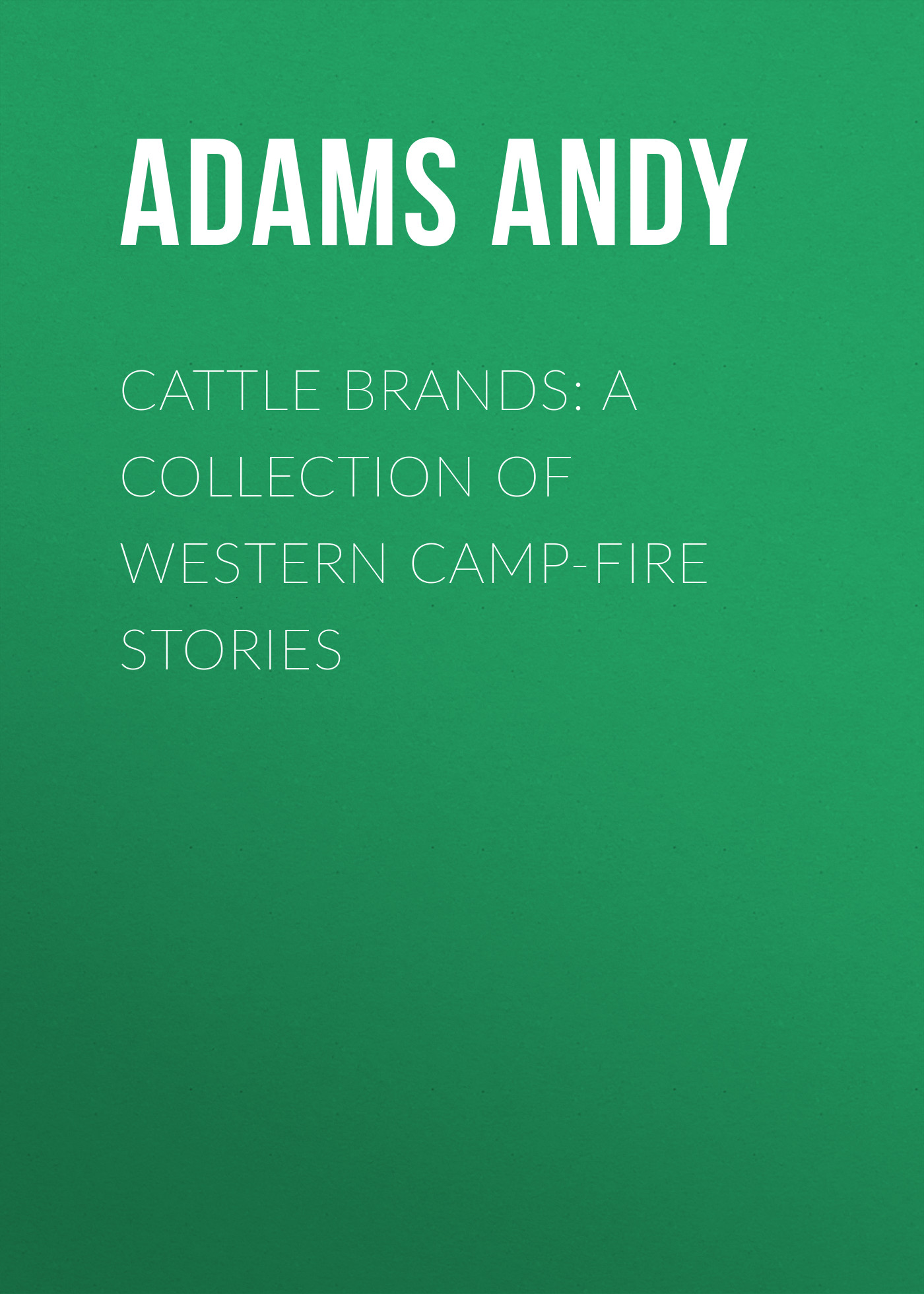 Adams Andy Cattle Brands: A Collection of Western Camp-Fire Stories andy also