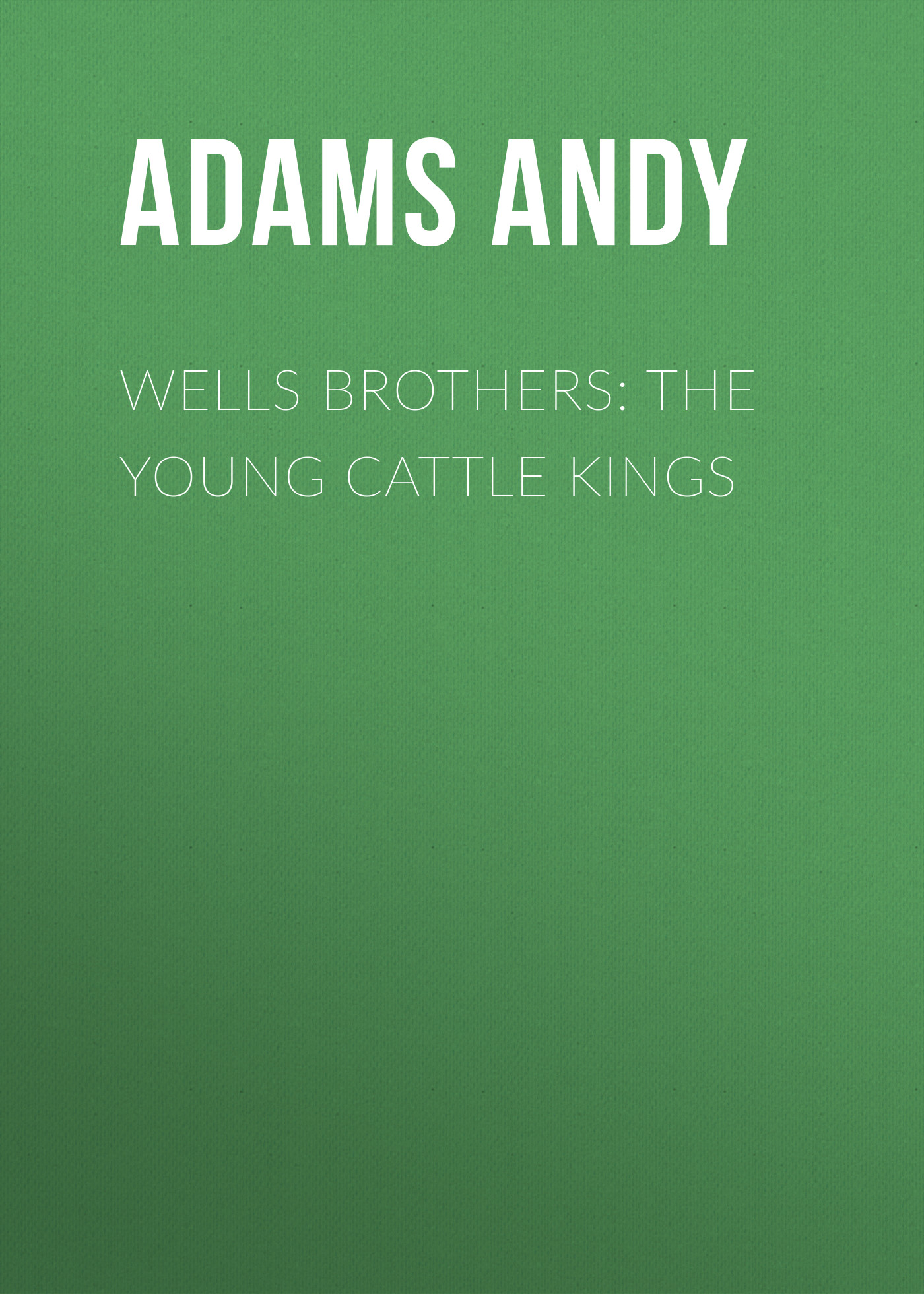 Adams Andy Wells Brothers: The Young Cattle Kings цена и фото