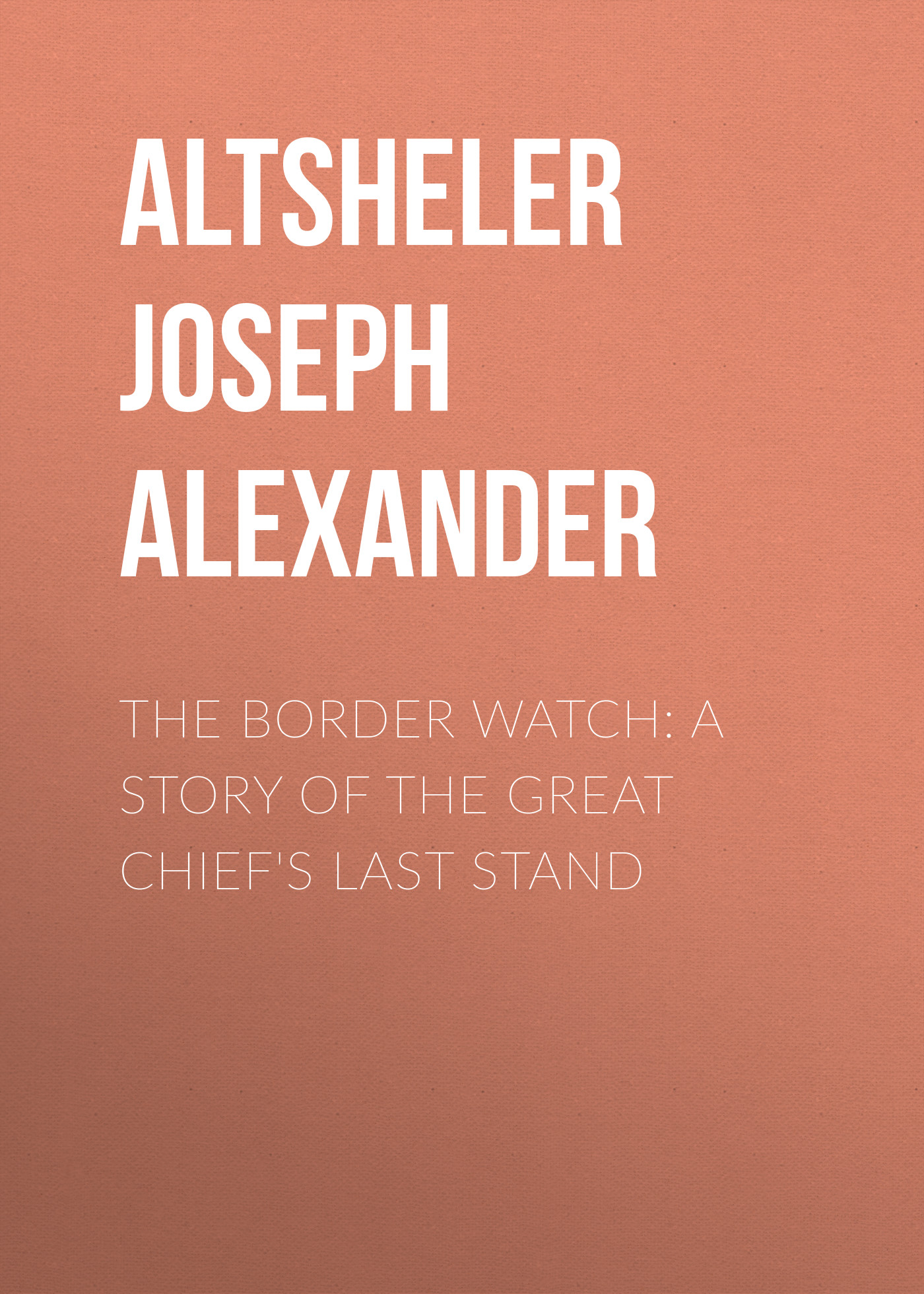 Altsheler Joseph Alexander The Border Watch: A Story of the Great Chief's Last Stand alexander the great