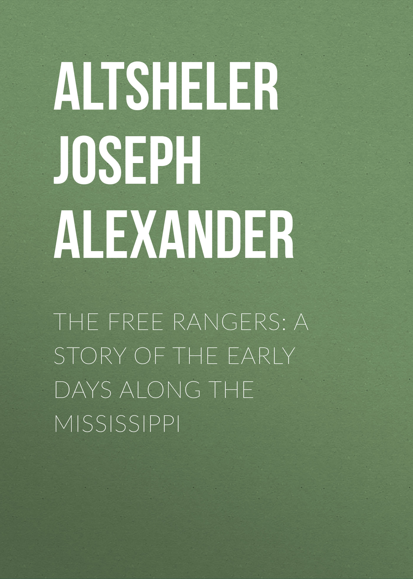 Altsheler Joseph Alexander The Free Rangers: A Story of the Early Days Along the Mississippi