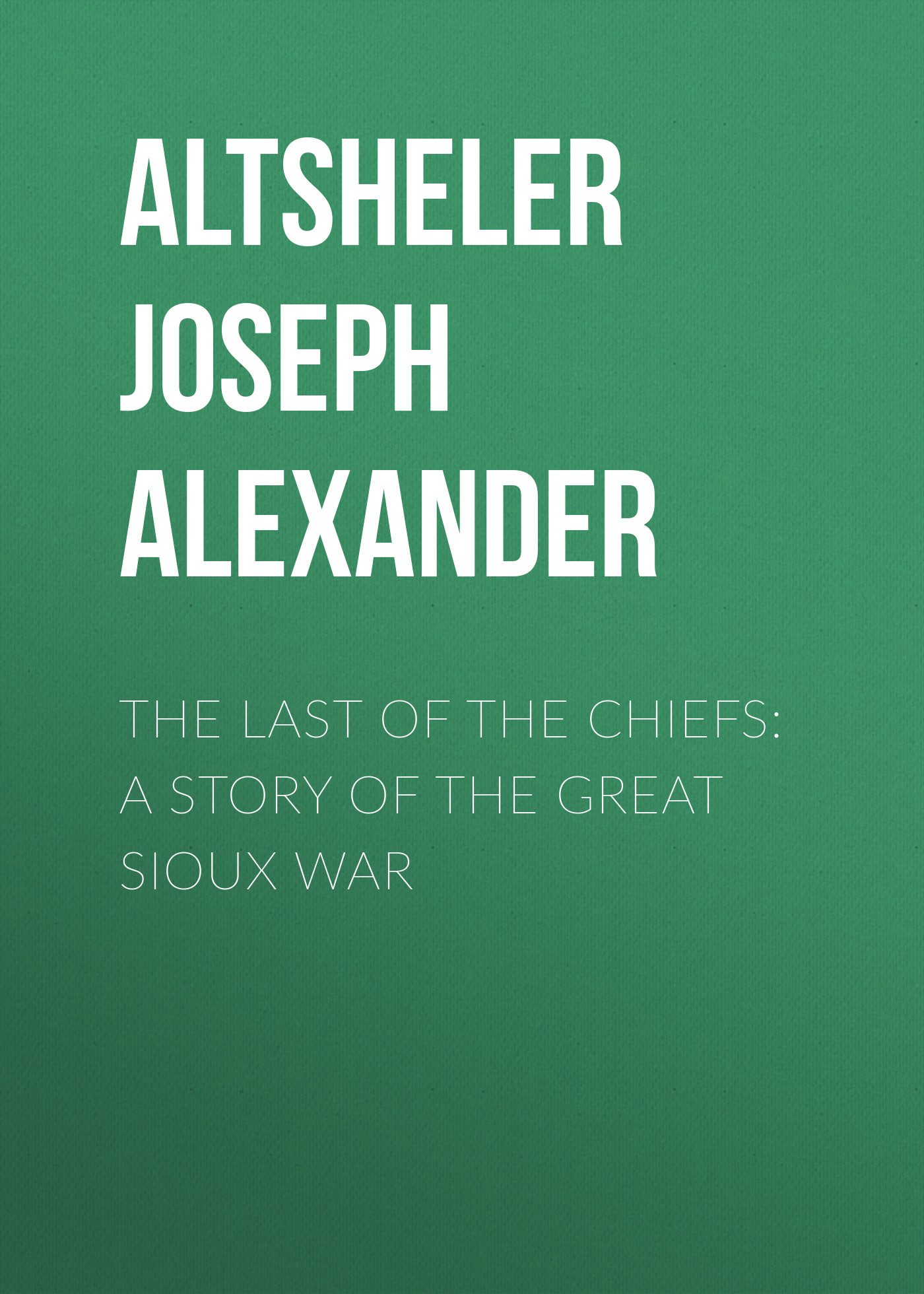 Altsheler Joseph Alexander The Last of the Chiefs: A Story of the Great Sioux War лучший подарок для девочки комплект из 6 книг