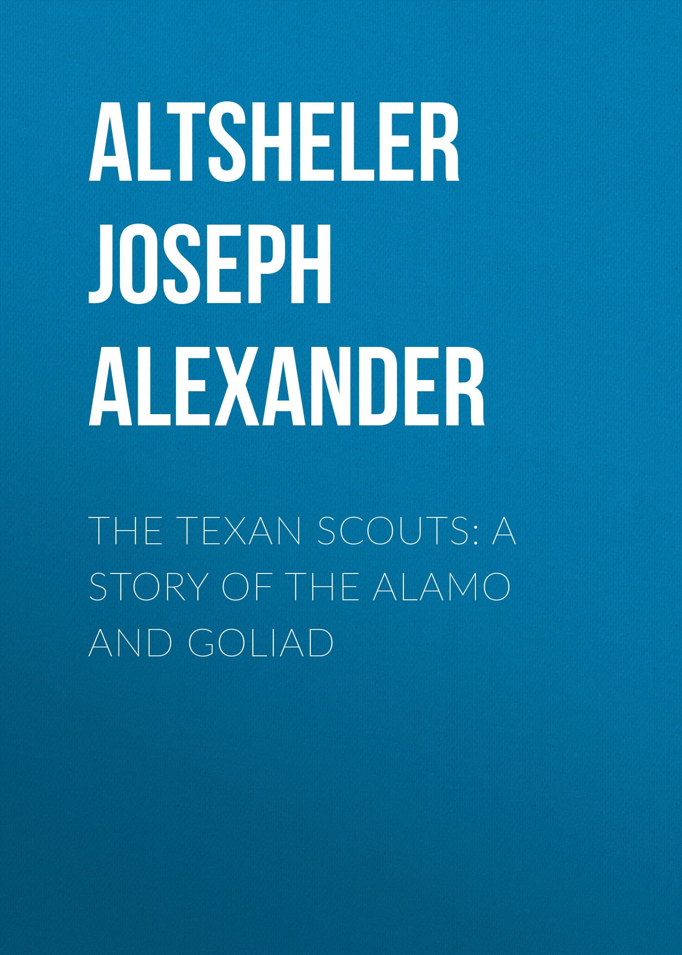 Altsheler Joseph Alexander The Texan Scouts: A Story of the Alamo and Goliad tall dark and texan