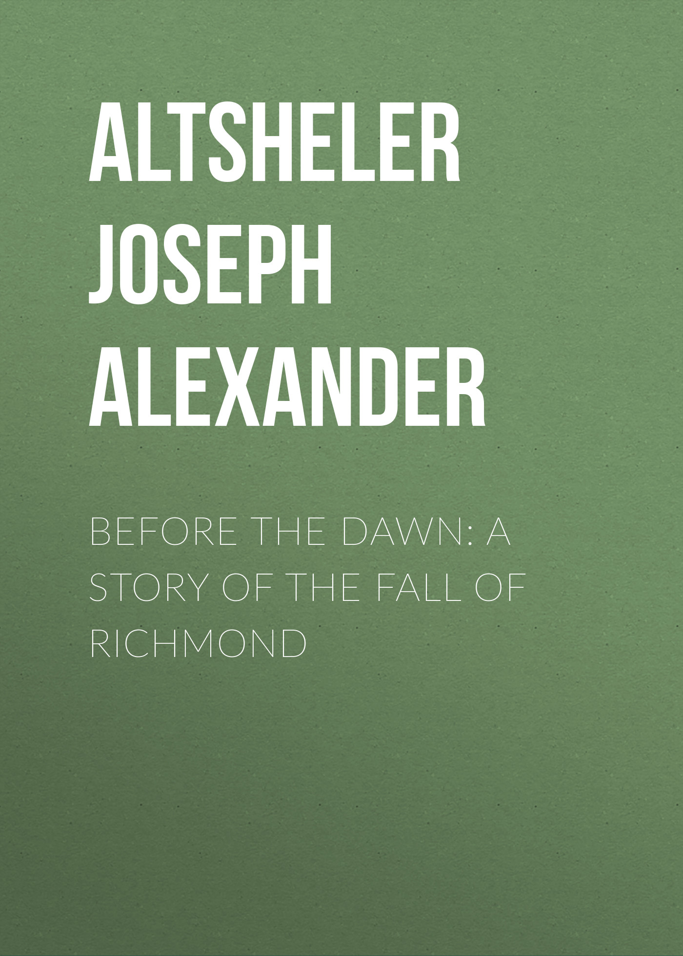 Altsheler Joseph Alexander Before the Dawn: A Story of the Fall of Richmond