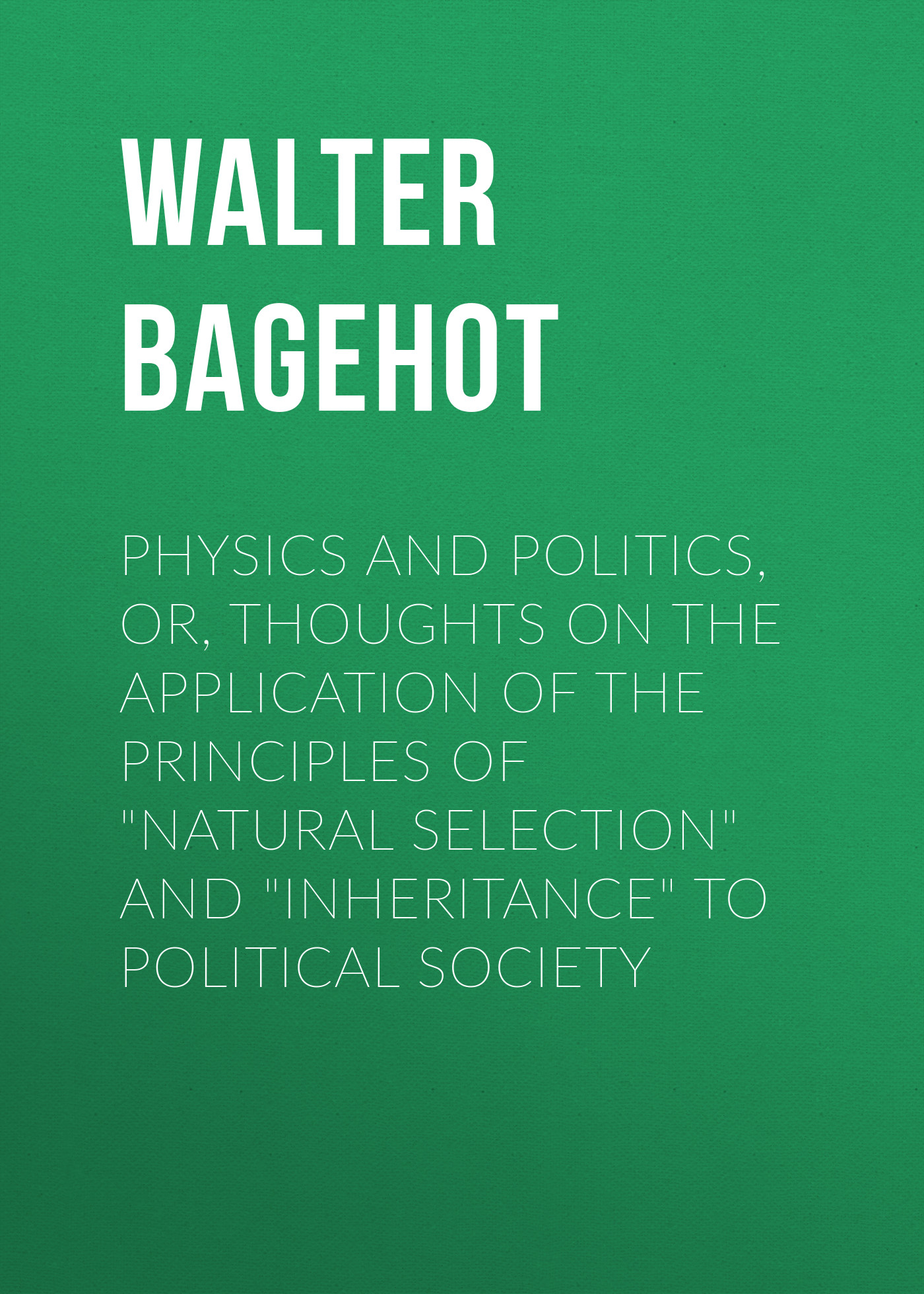Walter Bagehot Physics and Politics, or, Thoughts on the application of the principles of