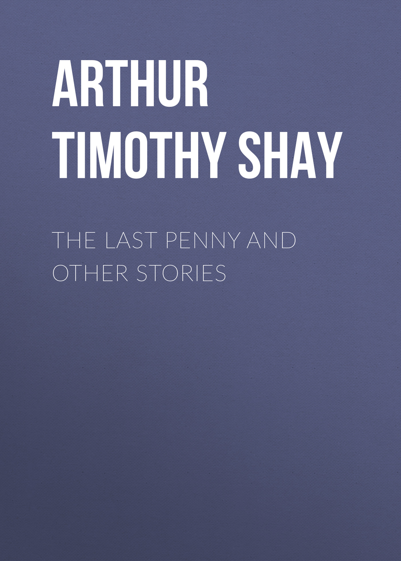 Arthur Timothy Shay The Last Penny and Other Stories last leaf and other stories