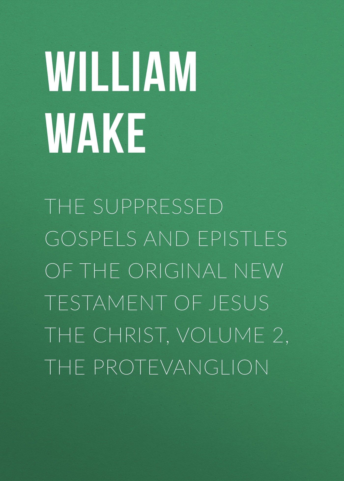 William Wake The suppressed Gospels and Epistles of the original New Testament of Jesus the Christ, Volume 2, the Protevanglion frey j the final testament