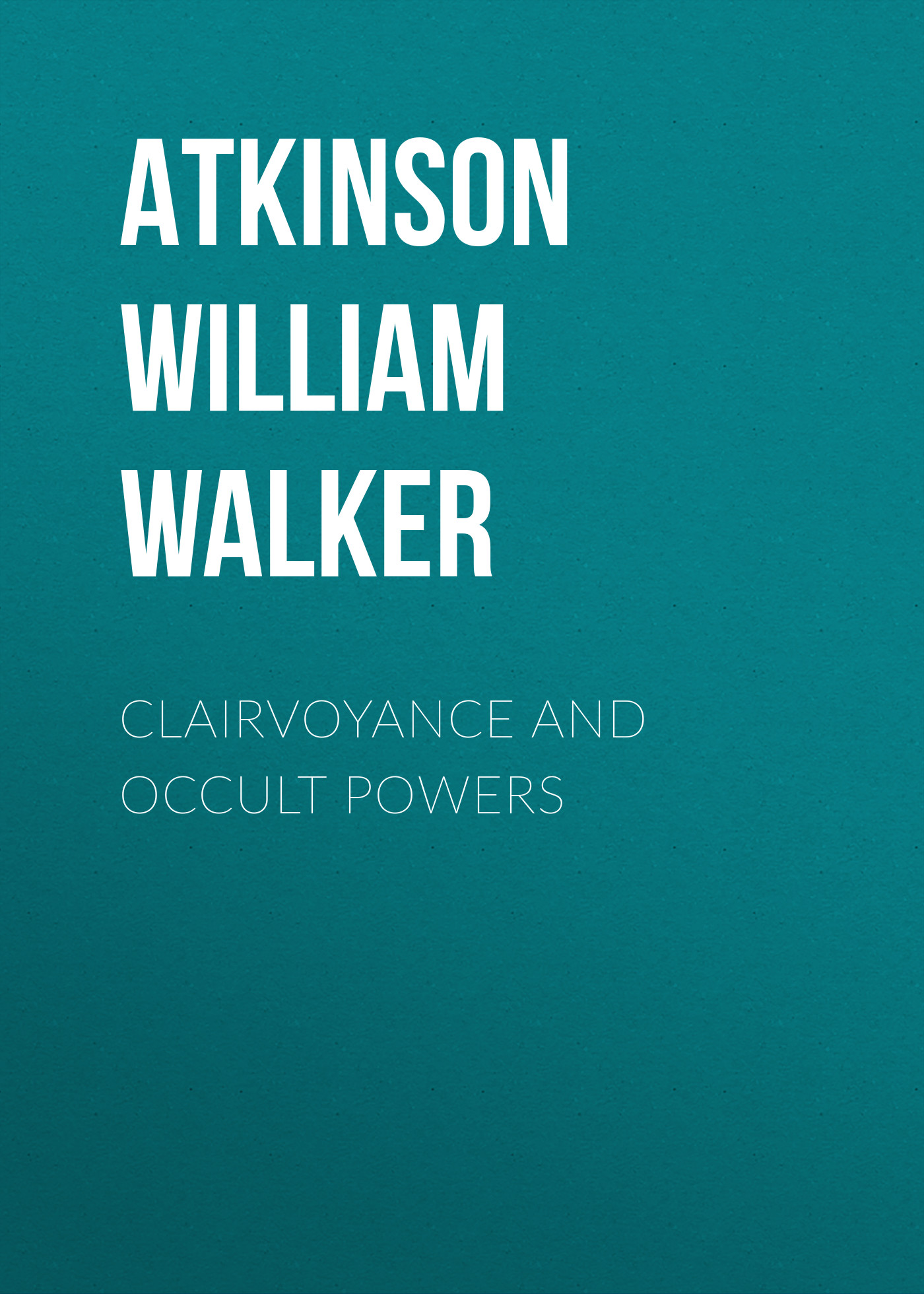 Atkinson William Walker Clairvoyance and Occult Powers william walker atkinson telepathy its theory facts and proof