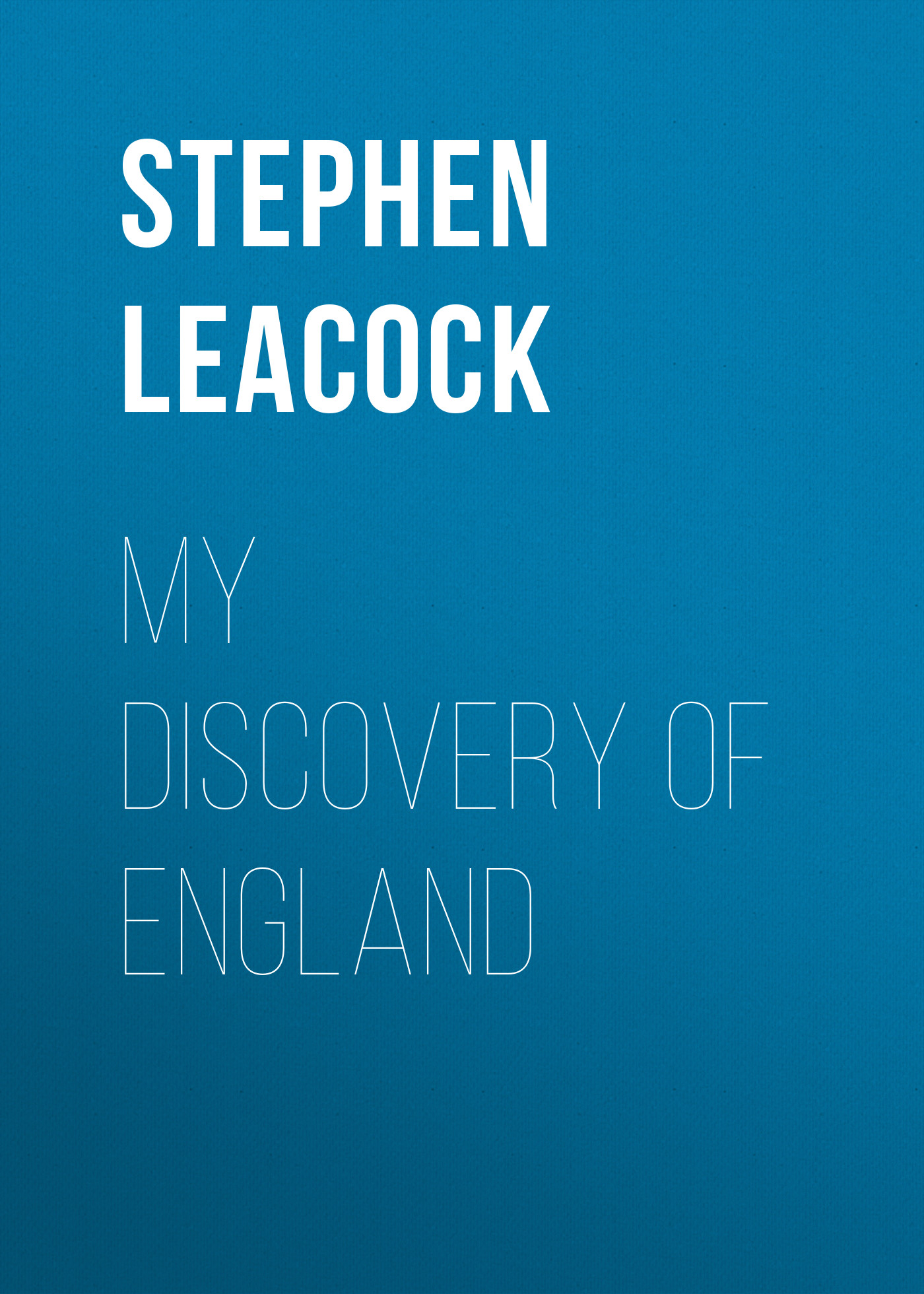 Stephen Leacock My Discovery of England stephen henry john 1787 1864 stephen s commentaries on the laws of england volume 4