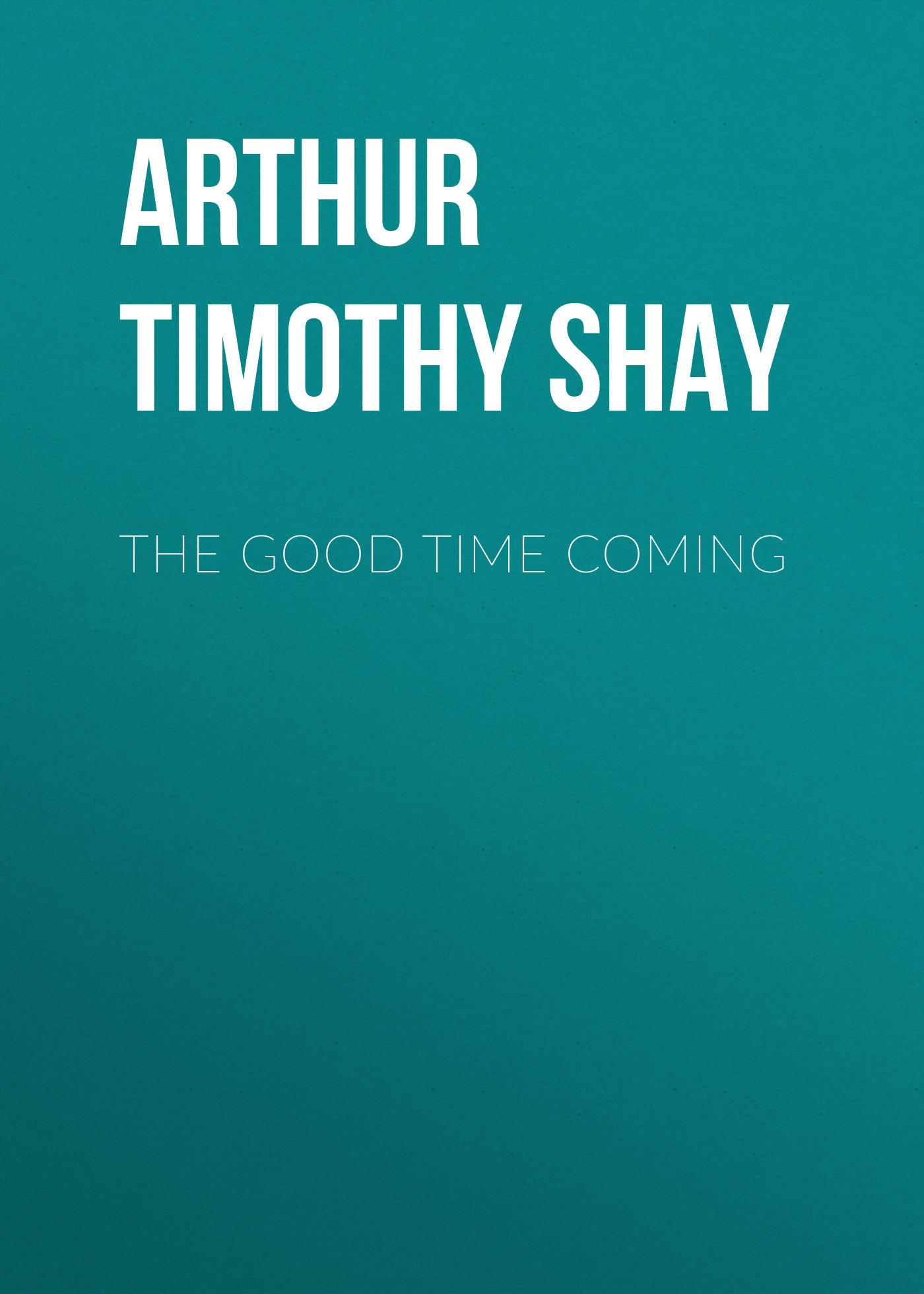 Arthur Timothy Shay The Good Time Coming цена в Москве и Питере