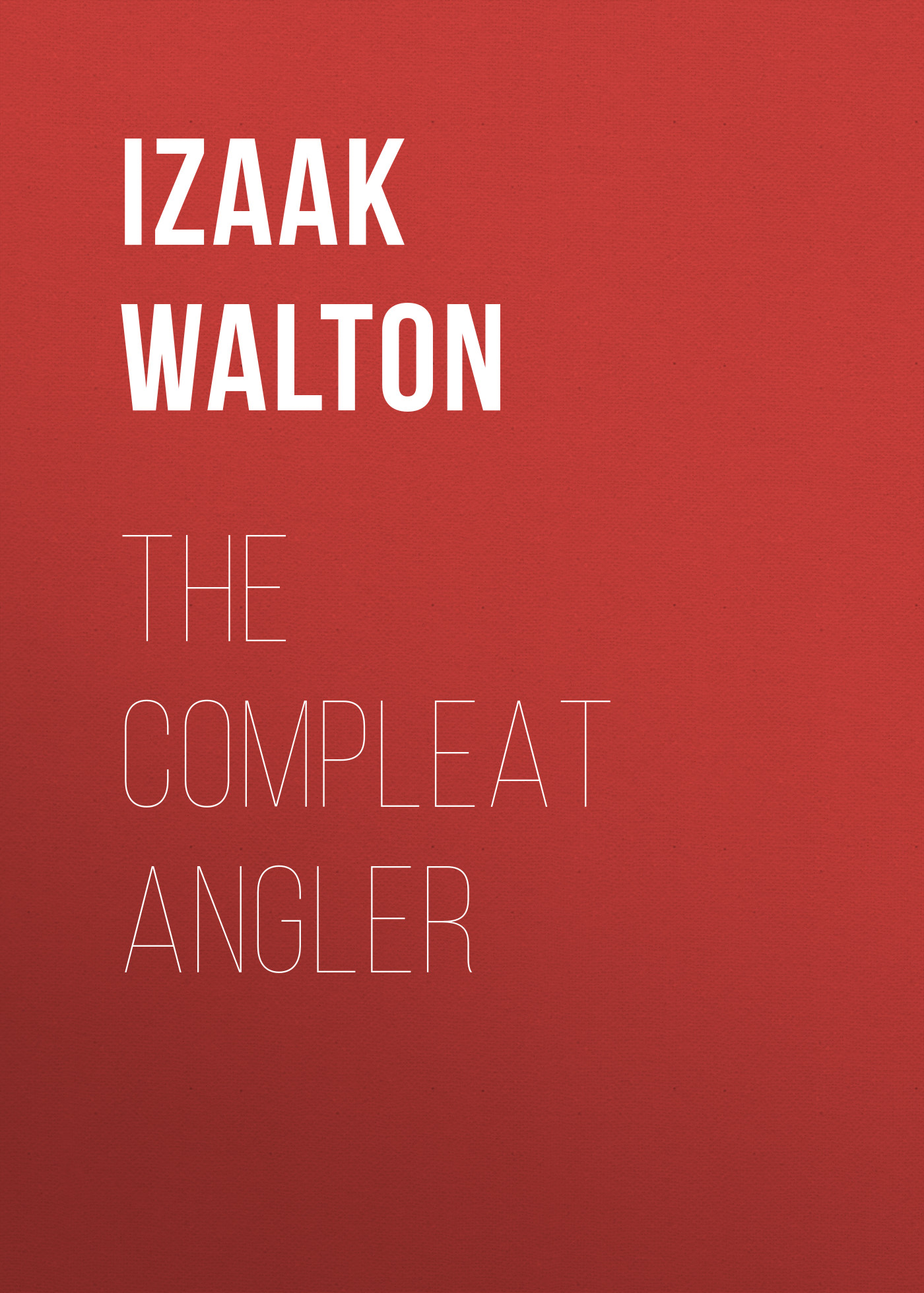 Izaak Walton The Compleat Angler walton izaak the compleat angler or the contemplative man s recreation being a