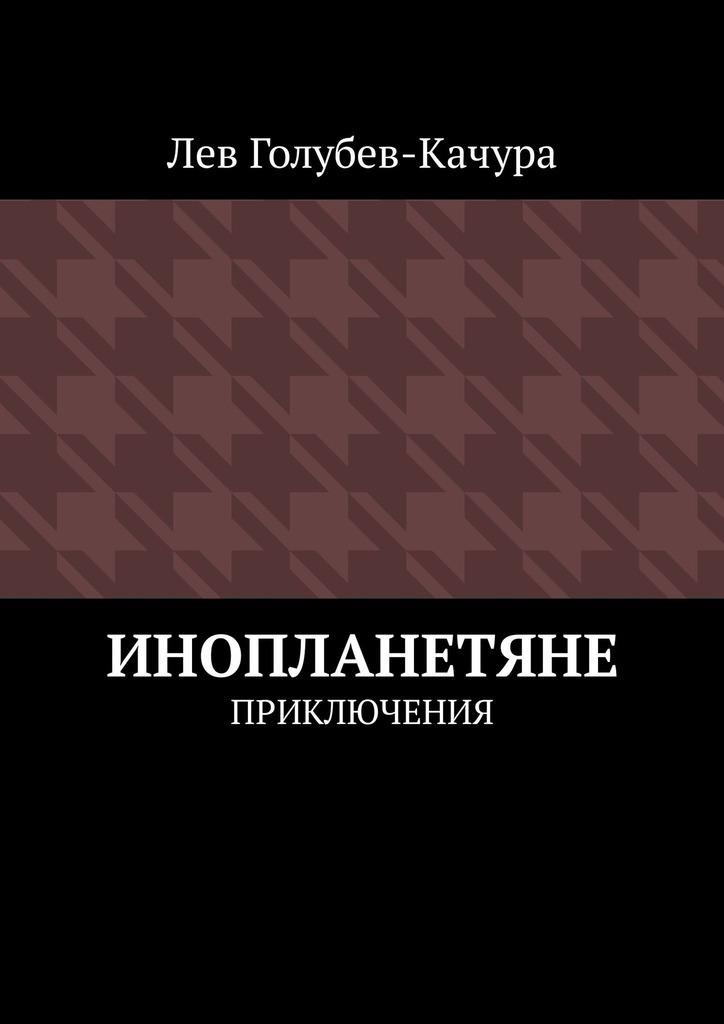 Лев Голубев-Качура Инопланетяне. Приключения цены онлайн