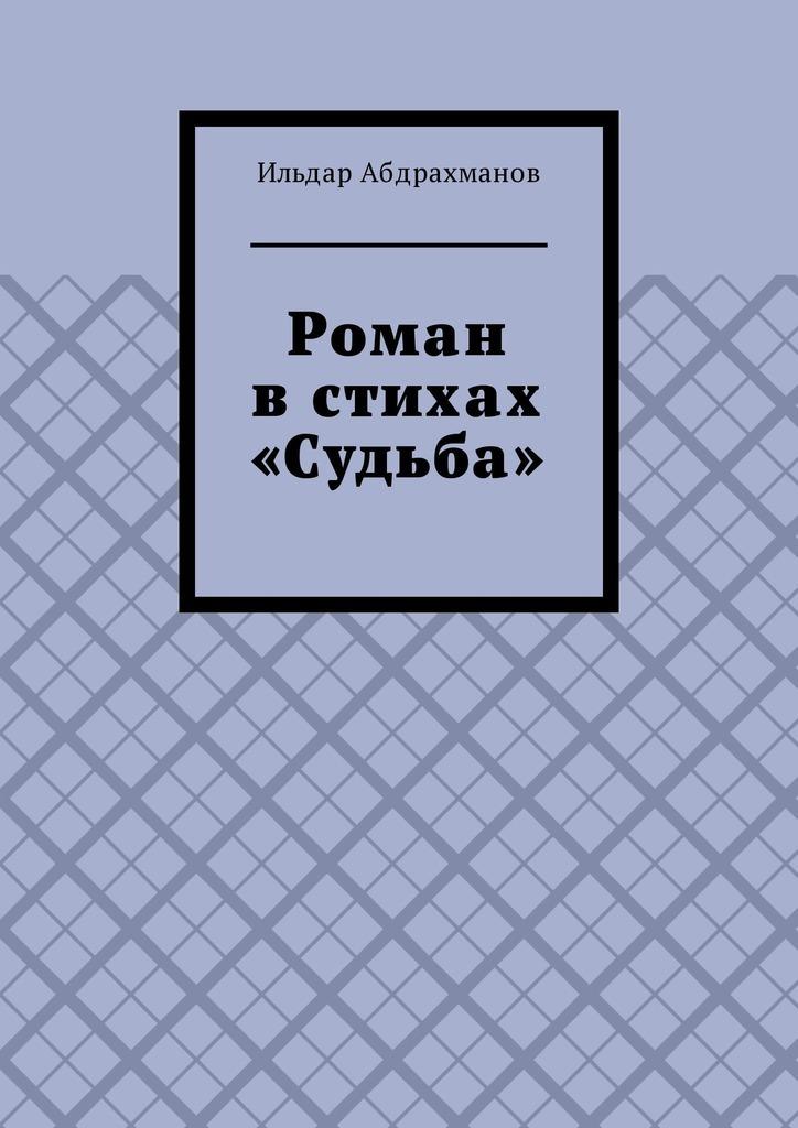 Ильдар Абдрахманов Роман в стихах «Судьба» ильдар абдрахманов эвелина