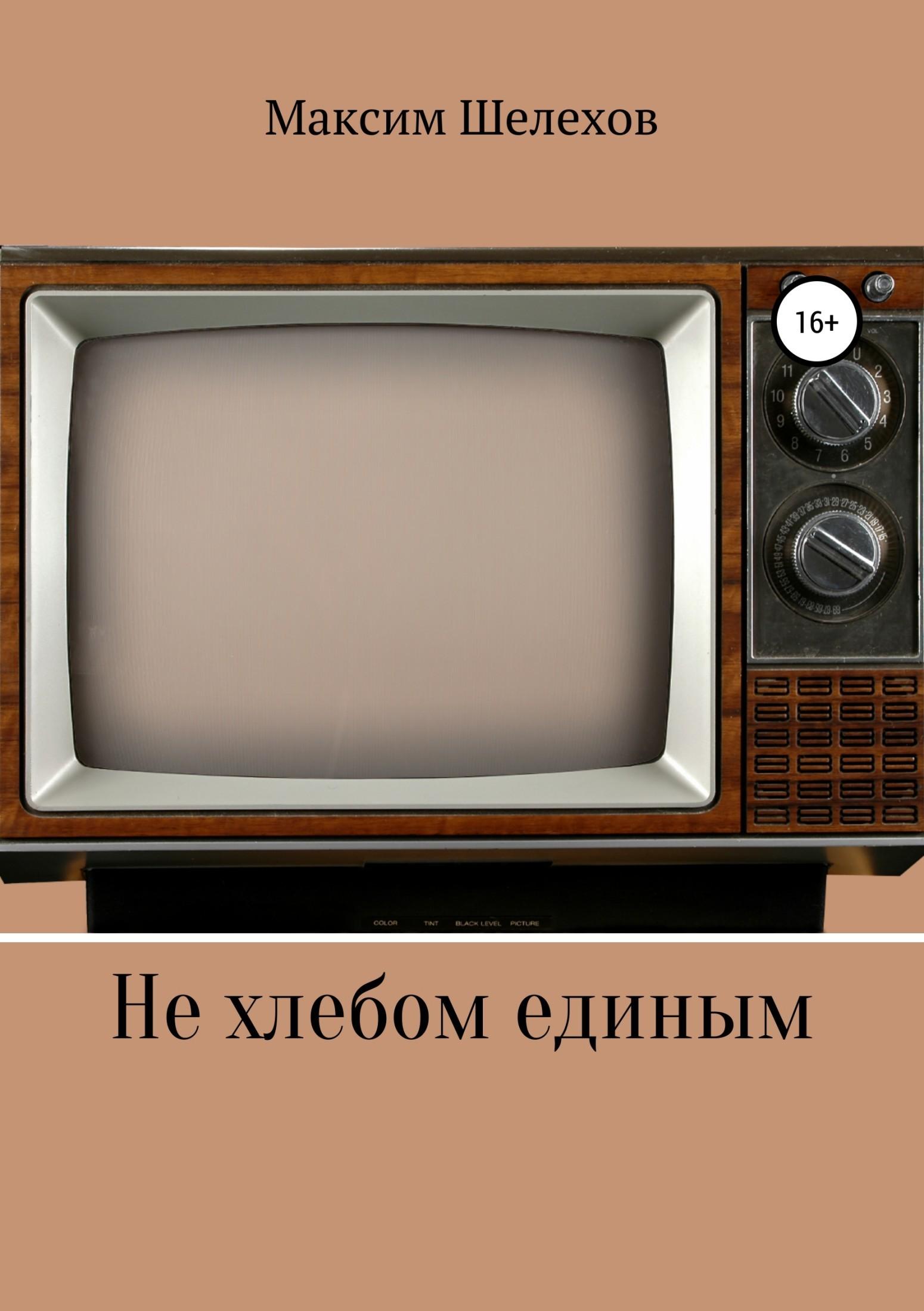 Максим Юрьевич Шелехов Не хлебом единым