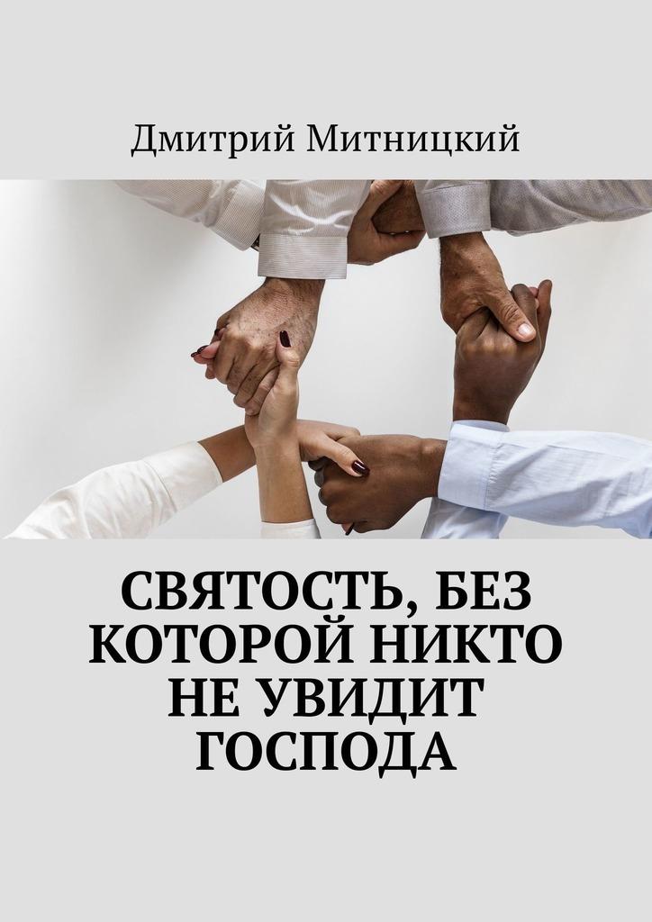 Дмитрий Митницкий Святость, без которой никто неувидит Господа дмитрий митницкий накрыльях откровений нового завета