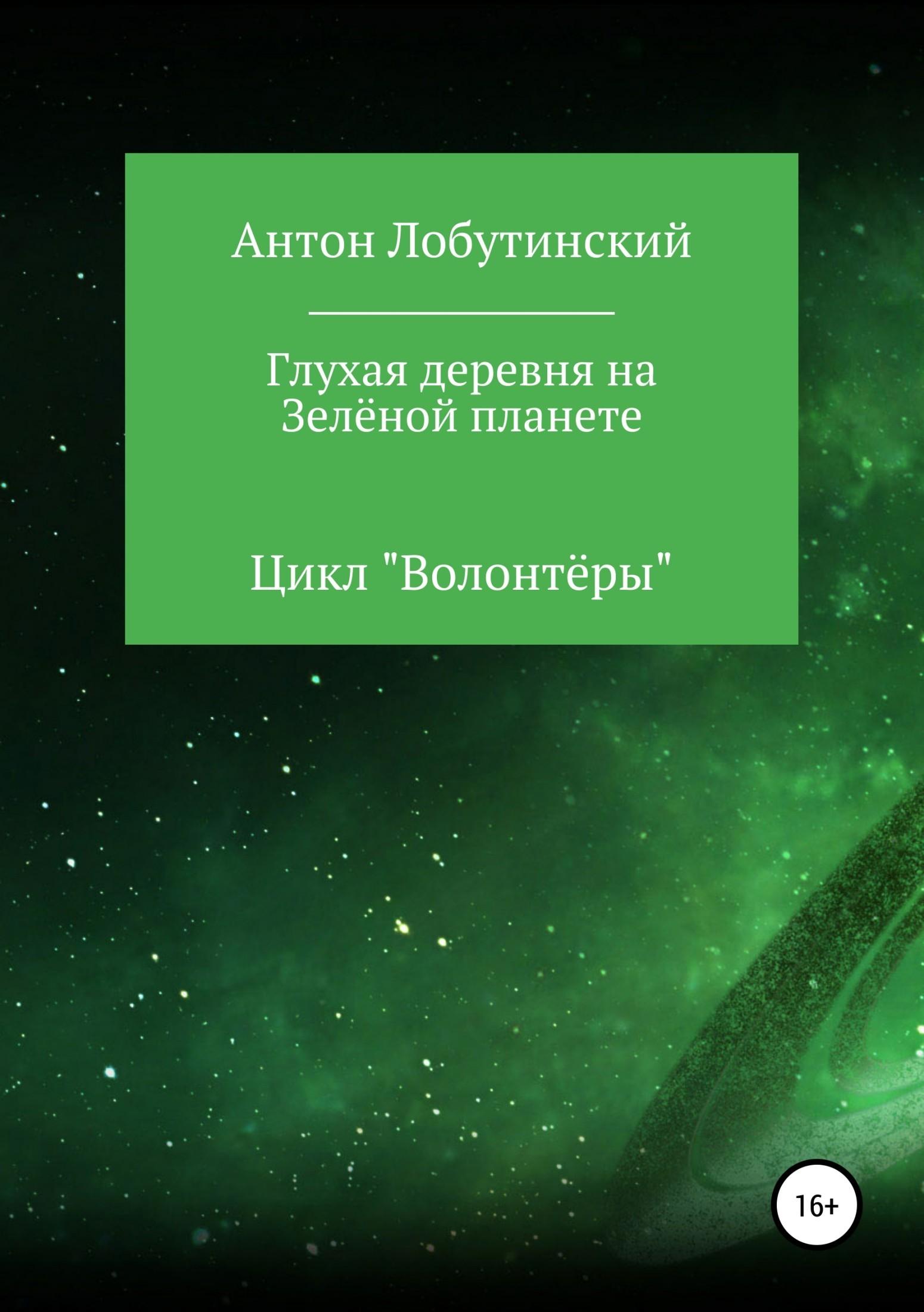 Антон Сергеевич Лобутинский Глухая деревня на Зелёной планете