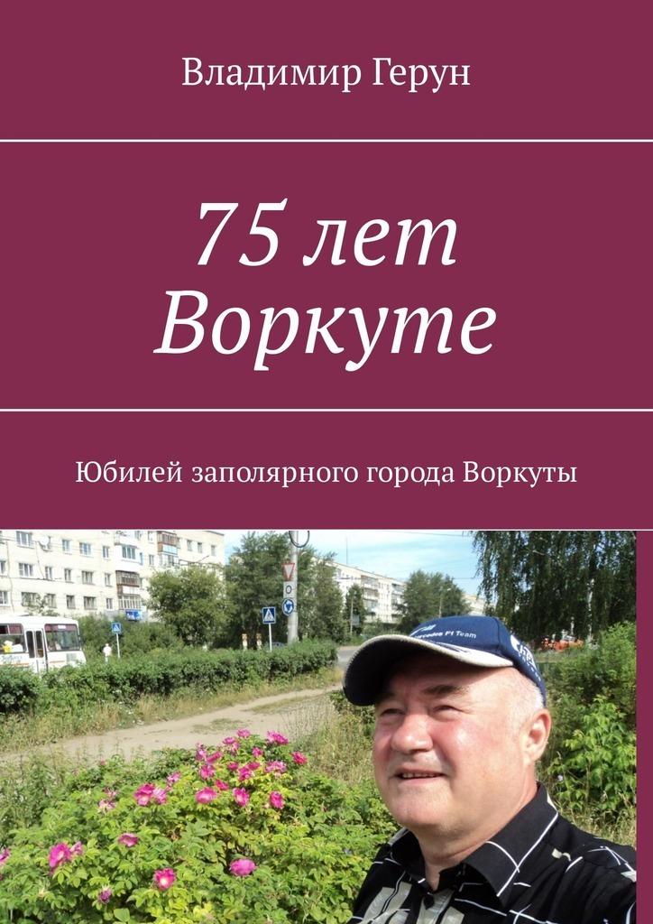 Владимир Герун 75 лет Воркуте. Юбилей заполярного города Воркуты