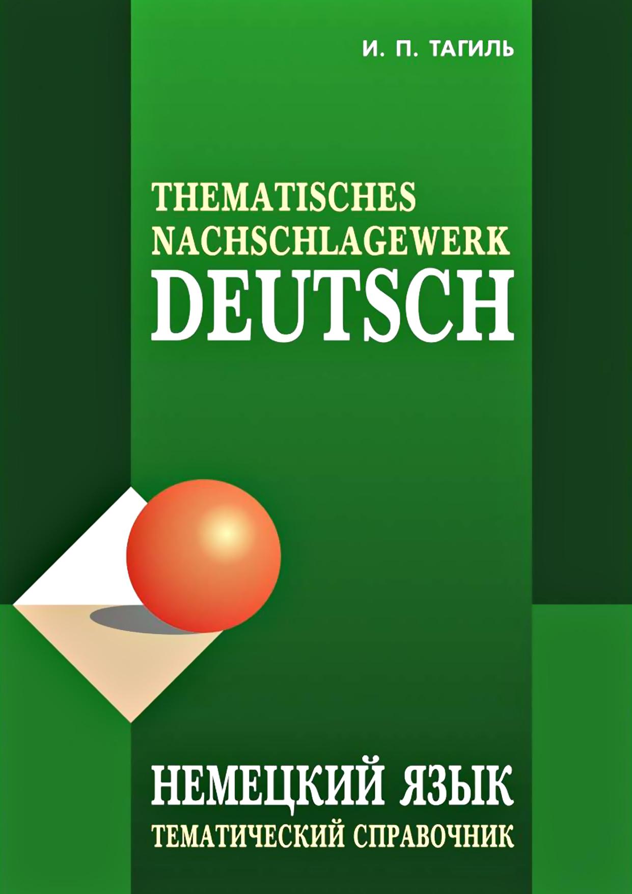 И. П. Тагиль Немецкий язык. Тематический справочник / Deutsch: Thematisches Nachschlagewerk немецкий язык тематический справочник