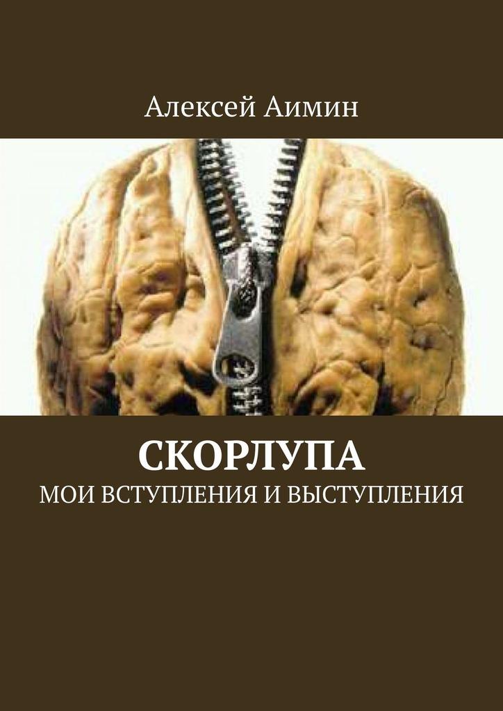 Алексей Аимин Скорлупа. Мои вступления ивыступления анна александровна бахмат жизнь она у нас такая мои стихи