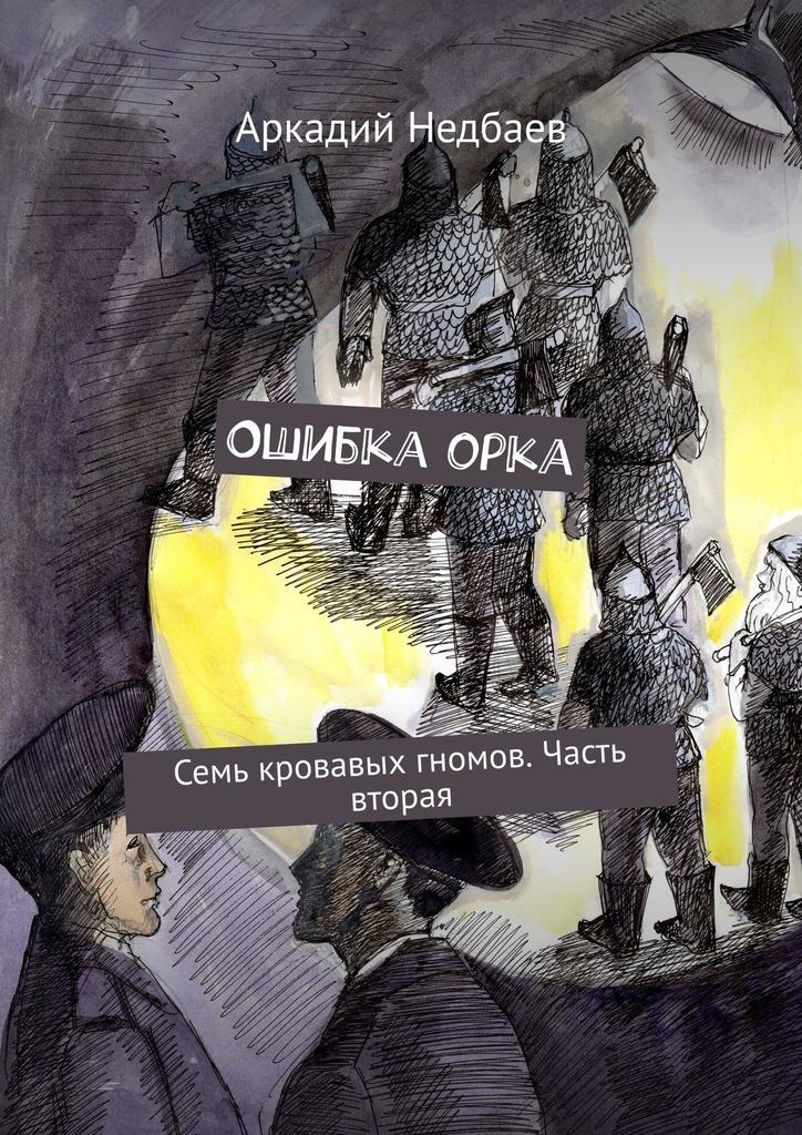 Аркадий Недбаев Ошибкаорка. Семь кровавых гномов. Часть вторая цена