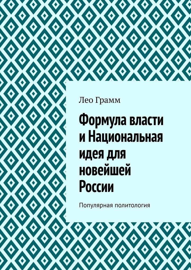 Лео Грамм Формула власти иНациональная идея для новейшей России. Популярная политология