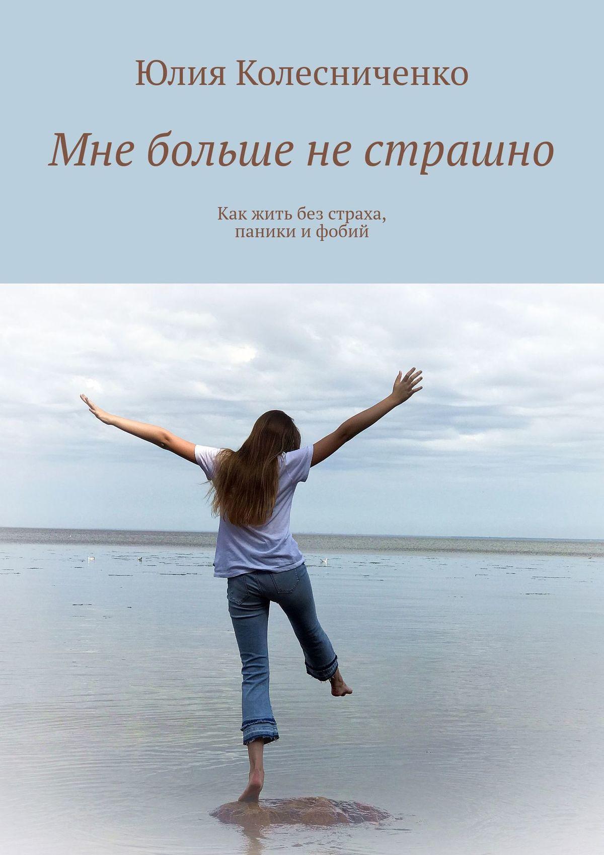 Юлия Колесниченко Мне больше нестрашно. Как жить без страха, паникиифобий дарья донцова я очень хочу жить мой личный опыт