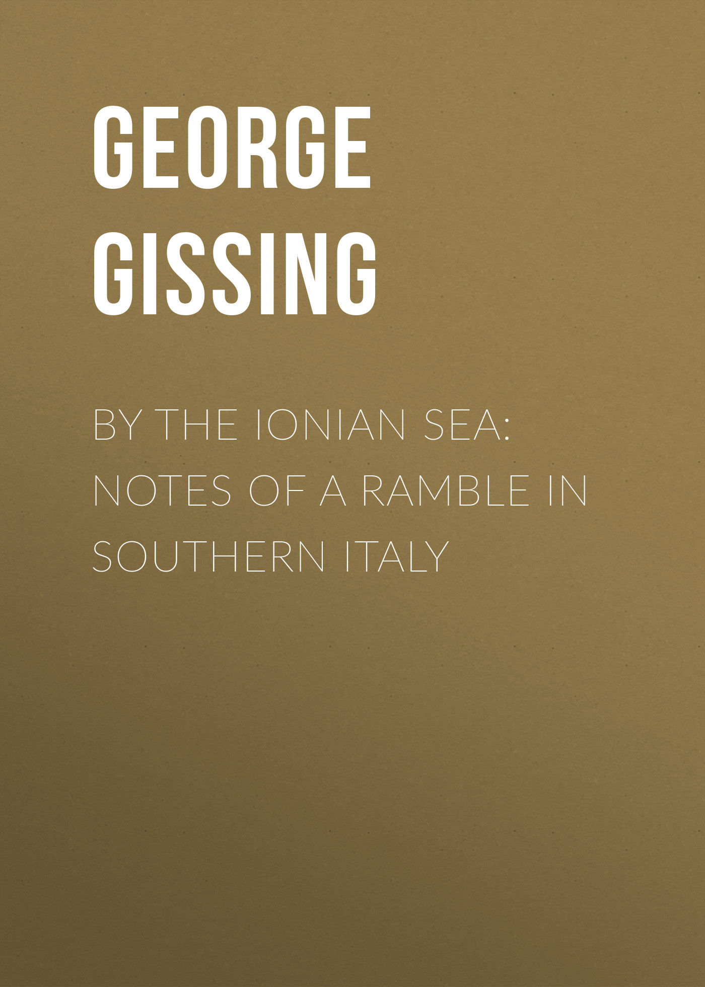 George Gissing By the Ionian Sea: Notes of a Ramble in Southern Italy george a robertson notes on africa