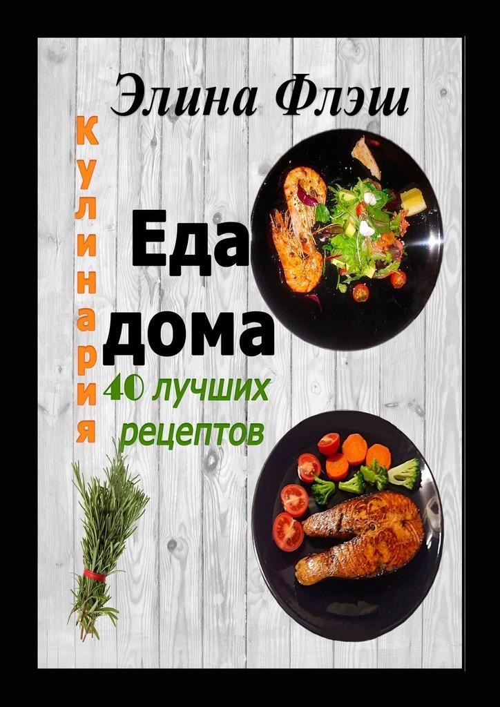 Элина Флэш Кулинария. Еда дома. 40 лучших рецептов