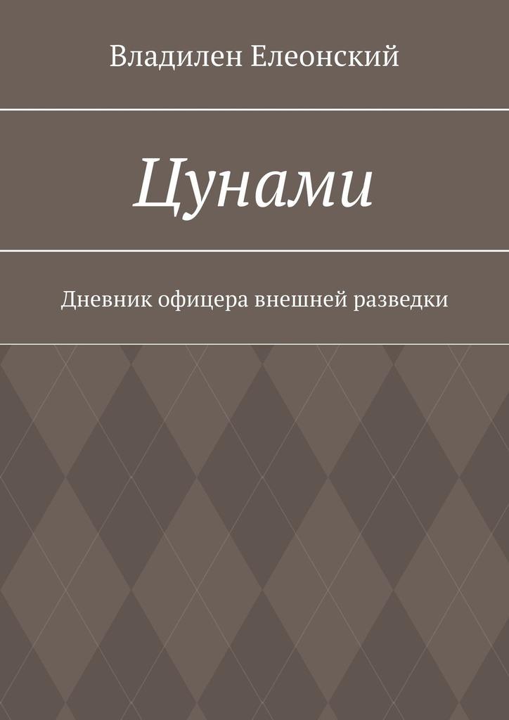 Владилен Елеонский Цунами. Дневник офицера внешней разведки