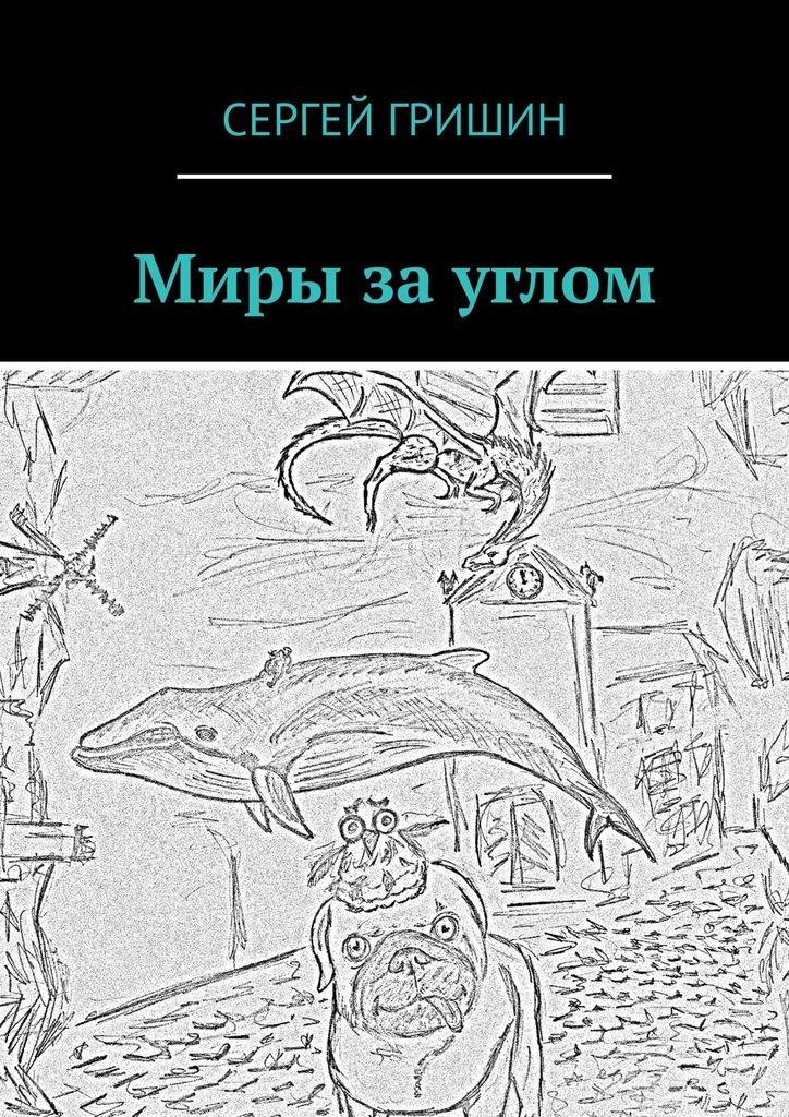 Сергей Гришин Миры за углом сергей ковалевский нас даже смерть не