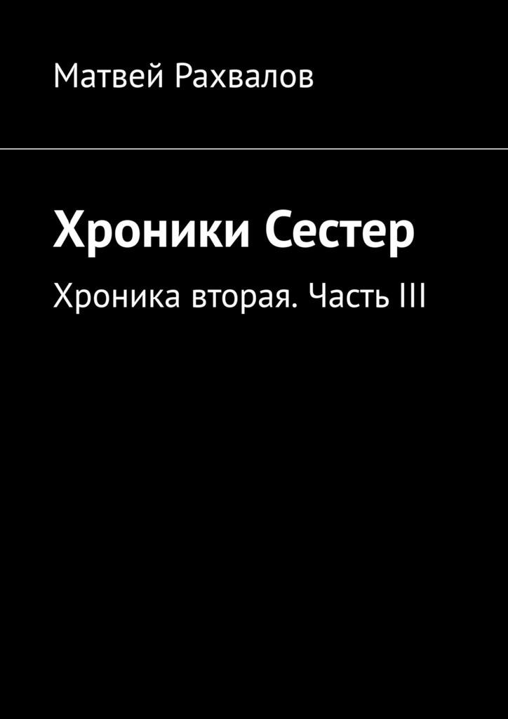 Матвей Рахвалов Хроники Сестер. Хроника вторая. ЧастьIII