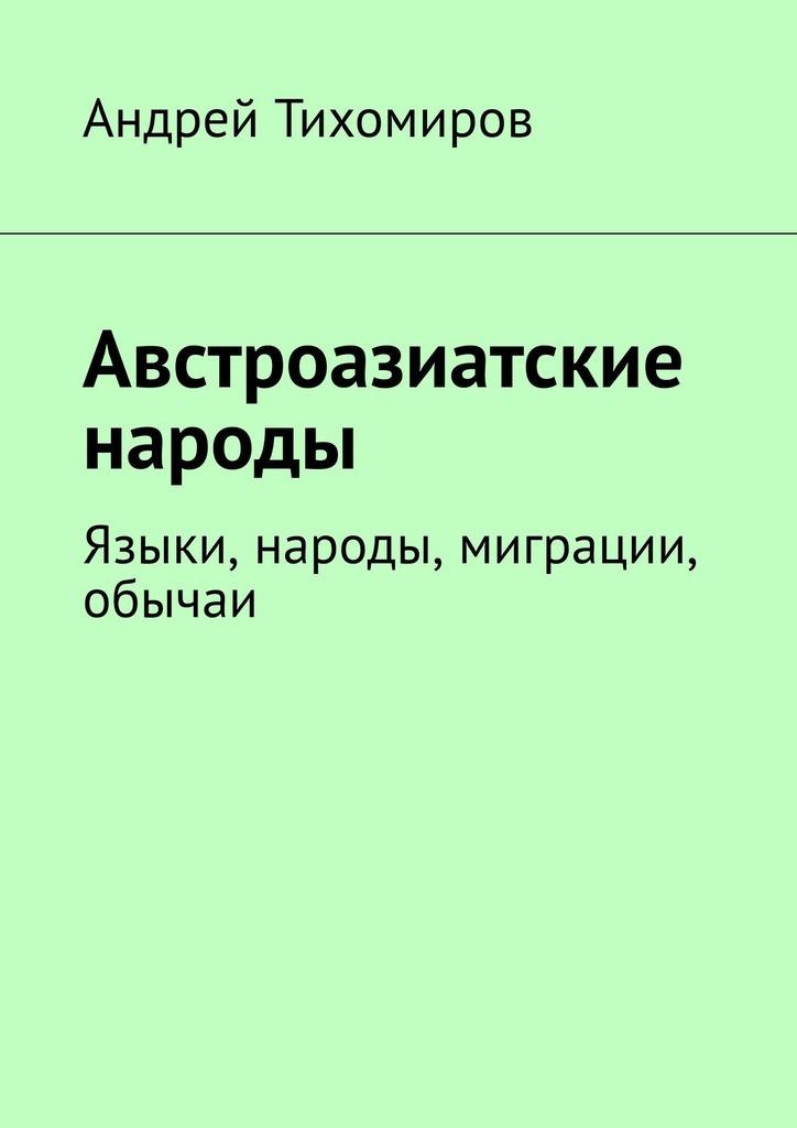 Андрей Тихомиров Австроазиатские народы. Языки, народы, миграции, обычаи
