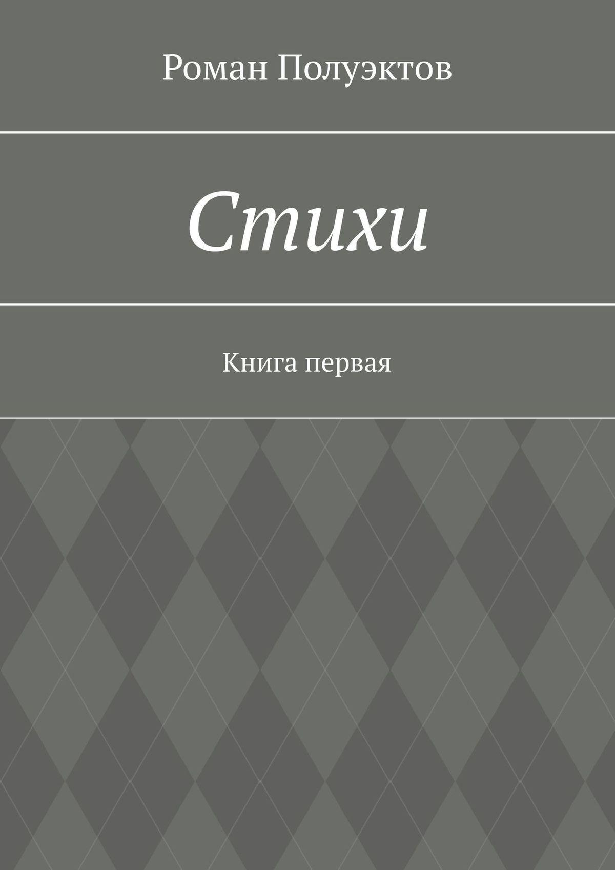 Роман Александроич Полуэкто Стихи. Книга перая